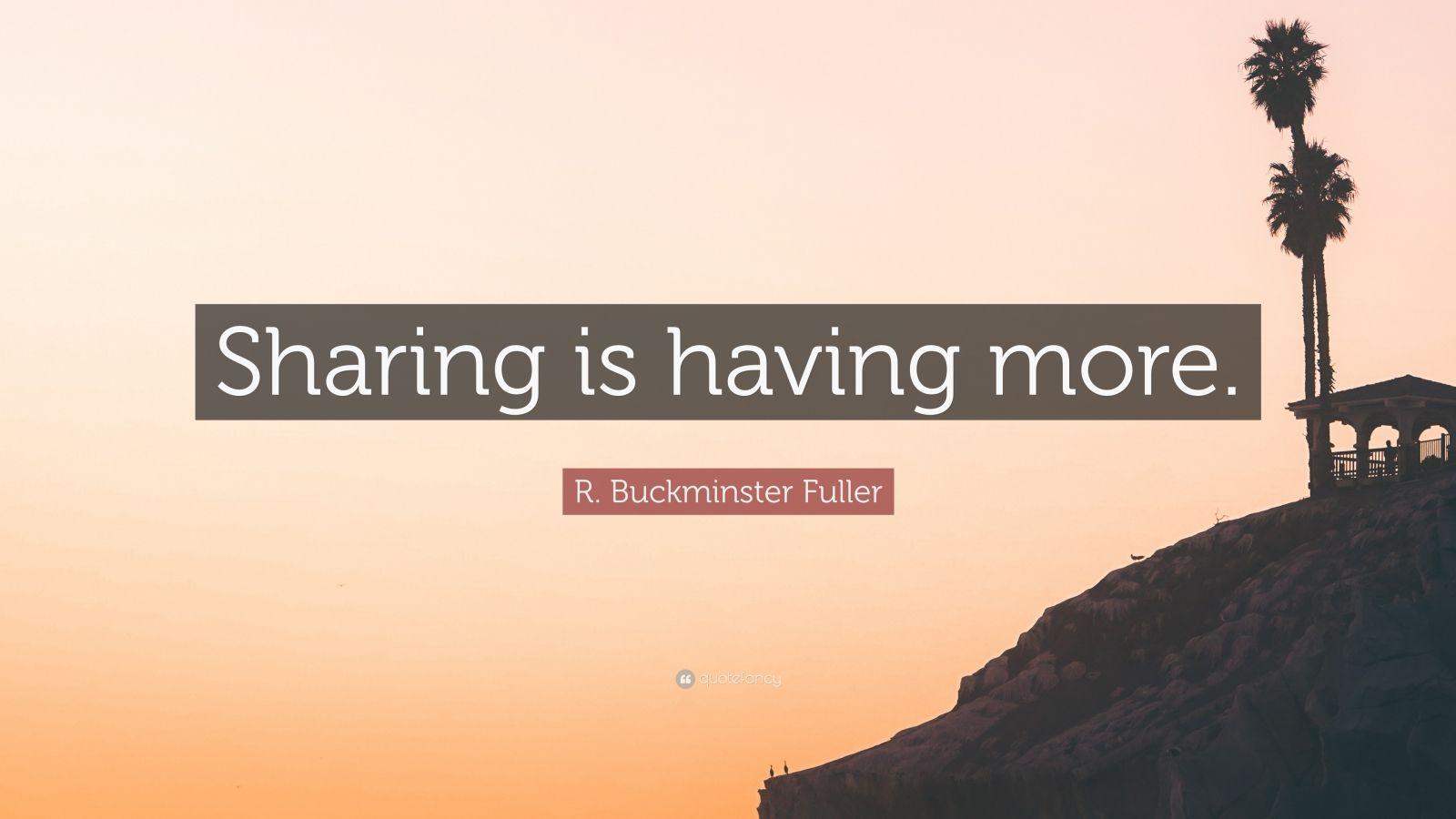 "R. Buckminster Fuller Quote: ""Sharing is having more."""