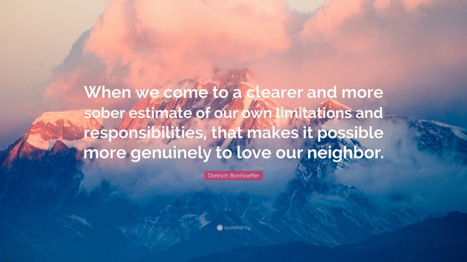 """Dietrich Bonhoeffer Quote: """"When we come to a clearer and more sober estimate of our own limitations and responsibilities, that makes it possible more genuinely to love our neighbor."""""""