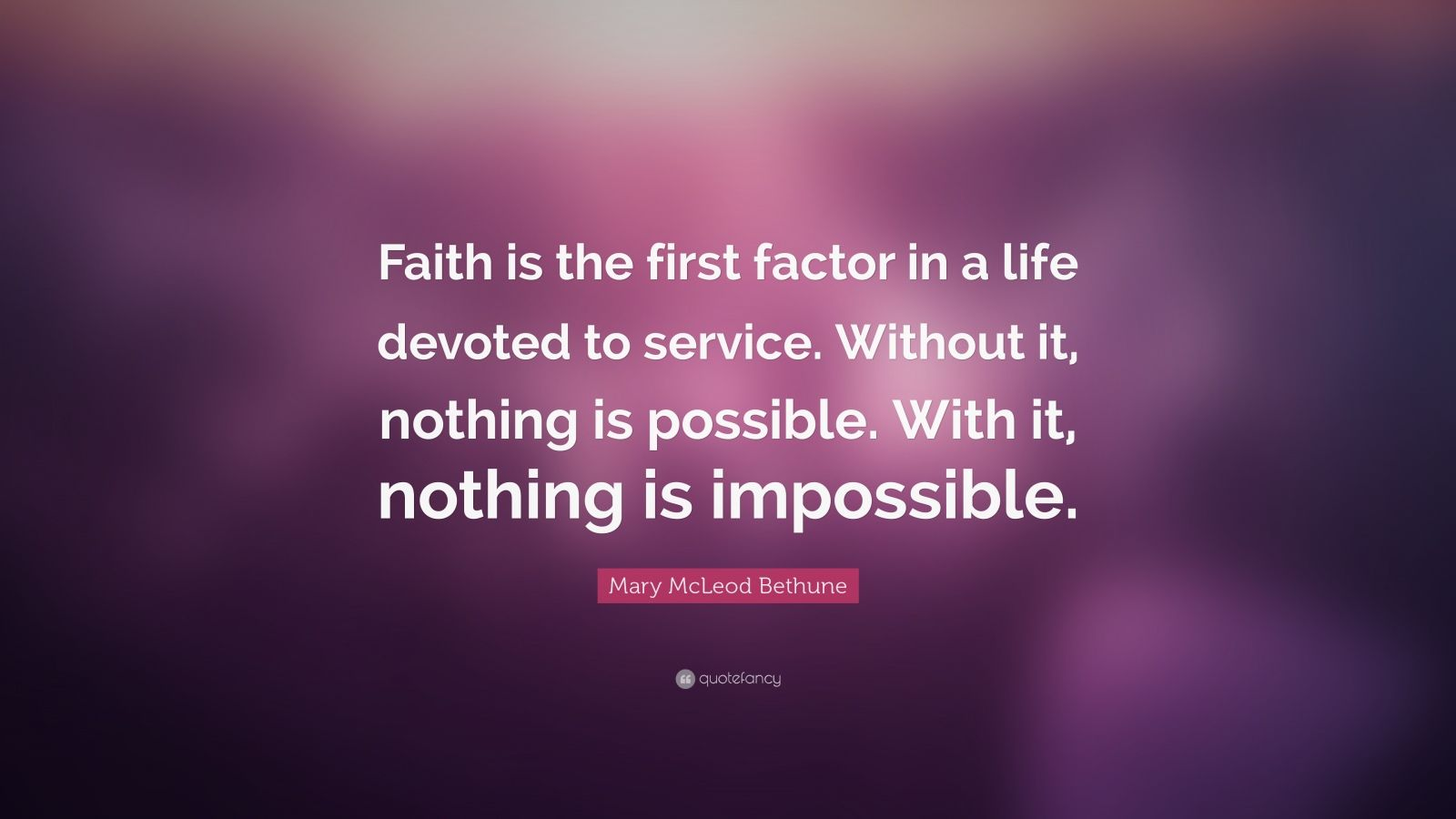 """Mary McLeod Bethune Quote: """"Faith is the first factor in a life devoted to service. Without it, nothing is possible. With it, nothing is impossible."""""""