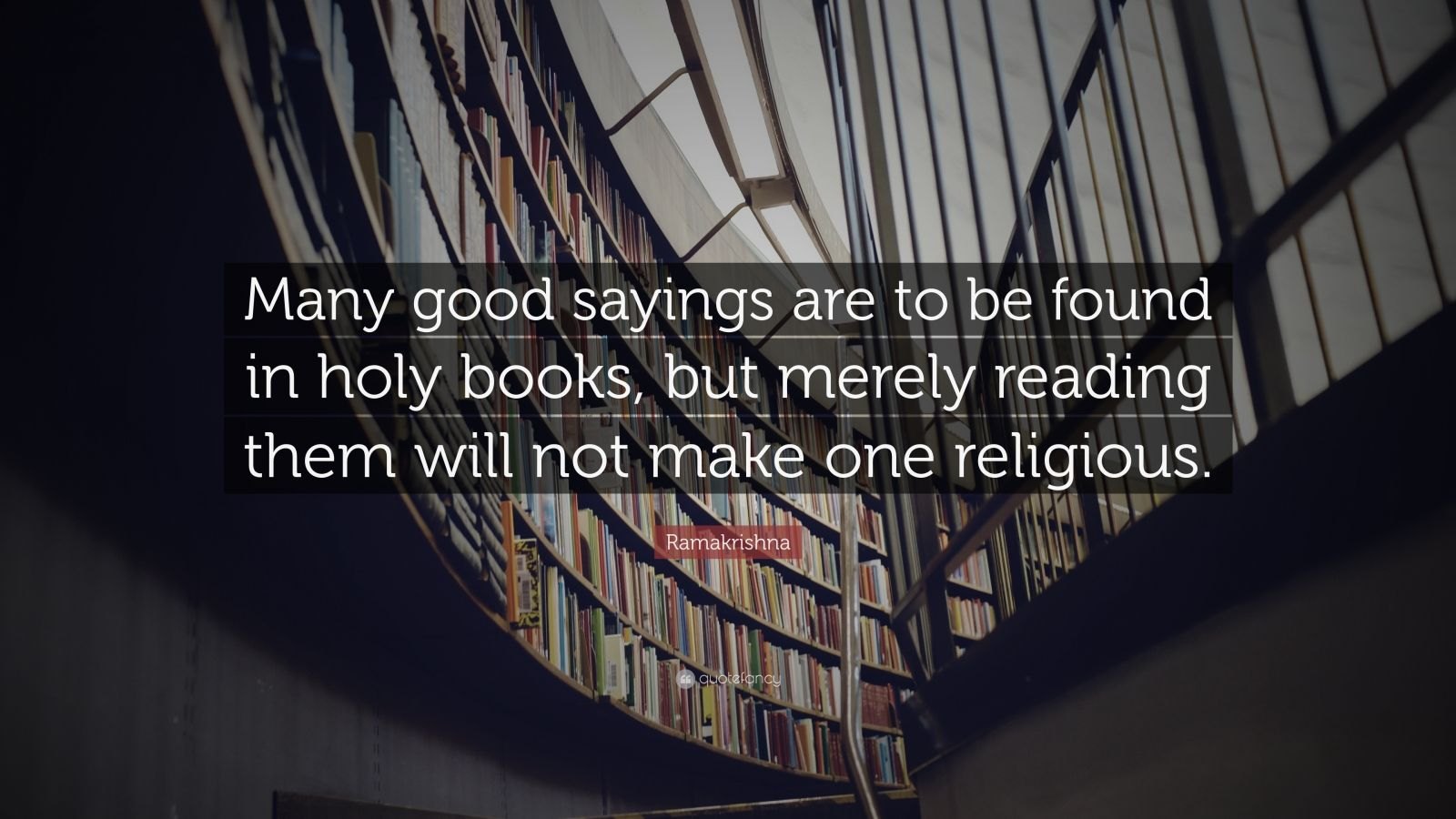 """Ramakrishna Quote: """"Many good sayings are to be found in holy books, but merely reading them will not make one religious."""""""
