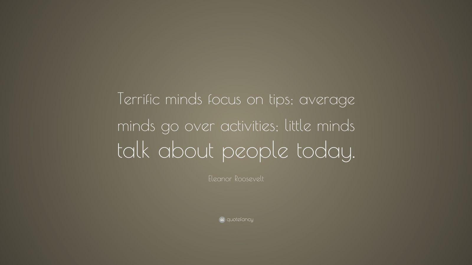 "Eleanor Roosevelt Quote: ""Terrific minds focus on tips; average minds go over activities; little minds talk about people today."""