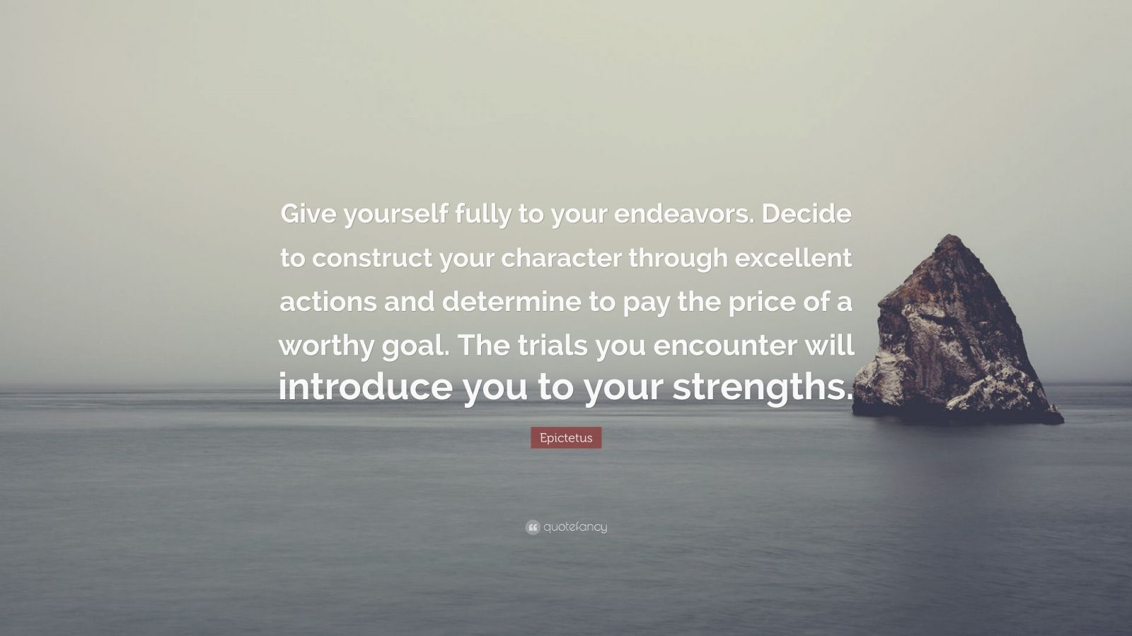 "Epictetus Quote: ""Give yourself fully to your endeavors. Decide to construct your character through excellent actions and determine to pay the price of a worthy goal. The trials you encounter will introduce you to your strengths."""