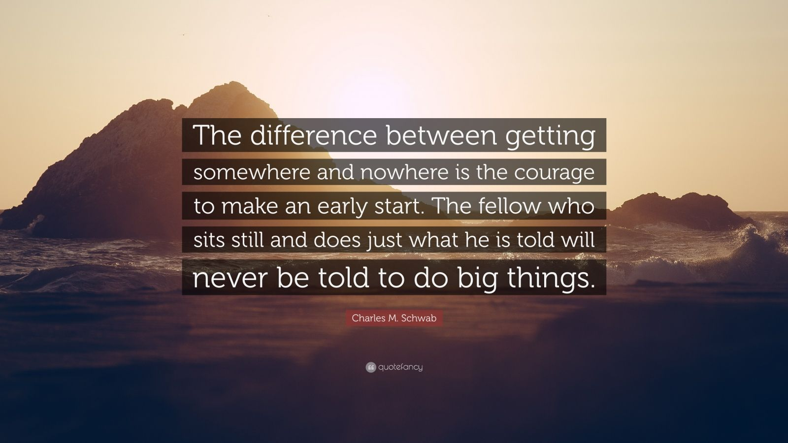 "Charles M. Schwab Quote: ""The difference between getting somewhere and nowhere is the courage to make an early start. The fellow who sits still and does just what he is told will never be told to do big things."""