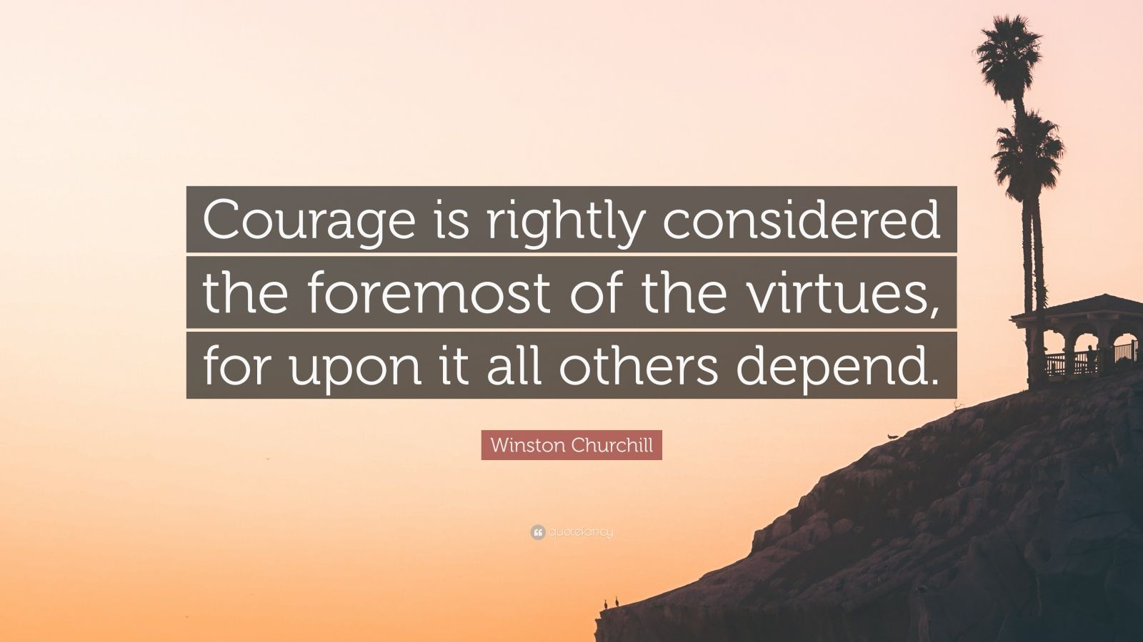 """Winston Churchill Quote: """"Courage is rightly considered the foremost of the virtues, for upon it all others depend."""""""