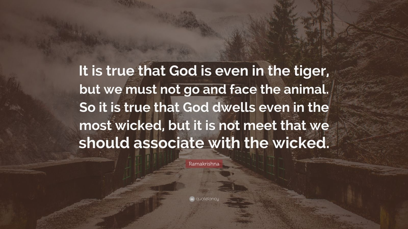 """Ramakrishna Quote: """"It is true that God is even in the tiger, but we must not go and face the animal. So it is true that God dwells even in the most wicked, but it is not meet that we should associate with the wicked."""""""