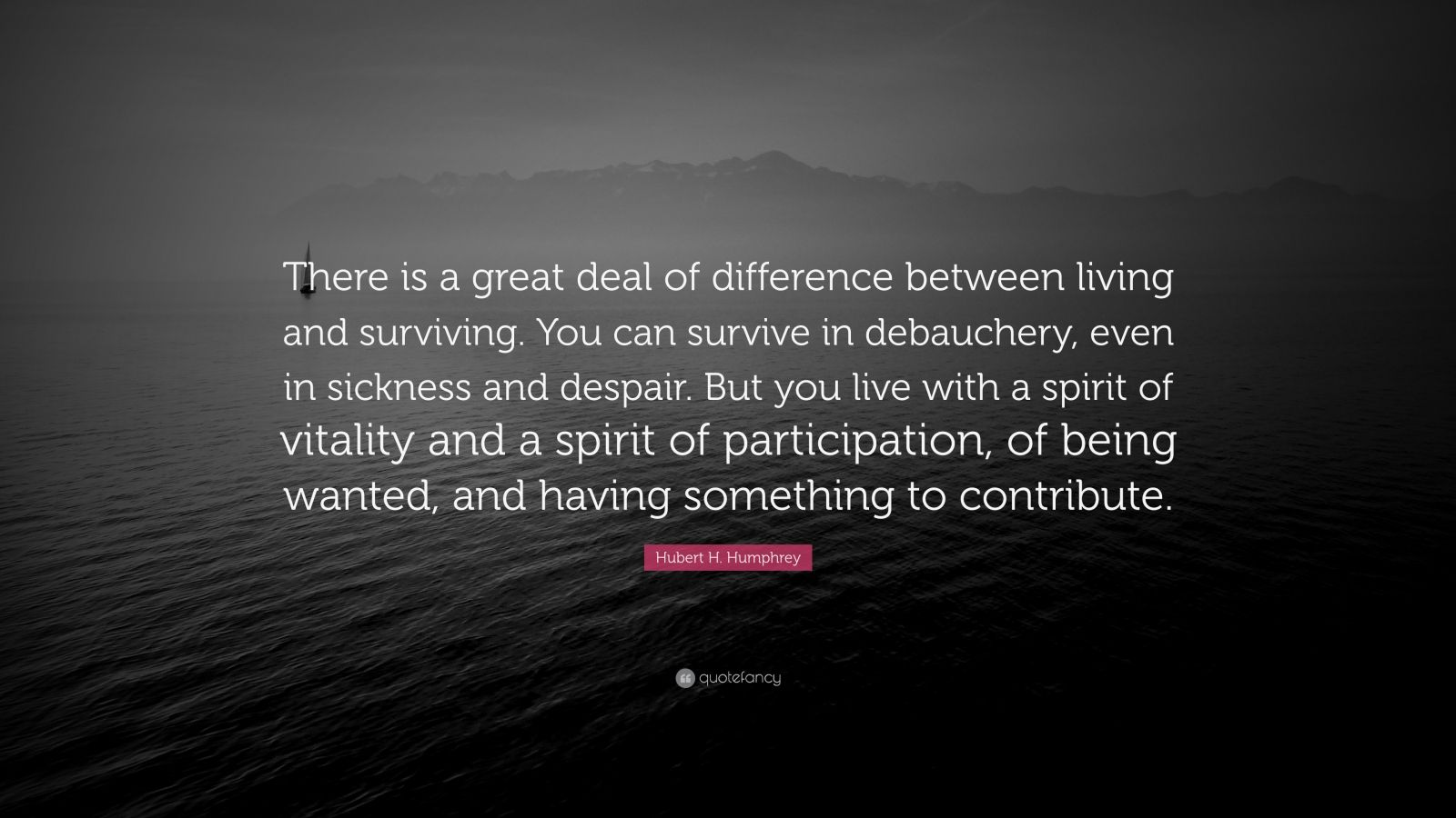 """Hubert H. Humphrey Quote: """"There is a great deal of difference between living and surviving. You can survive in debauchery, even in sickness and despair. But you live with a spirit of vitality and a spirit of participation, of being wanted, and having something to contribute."""""""