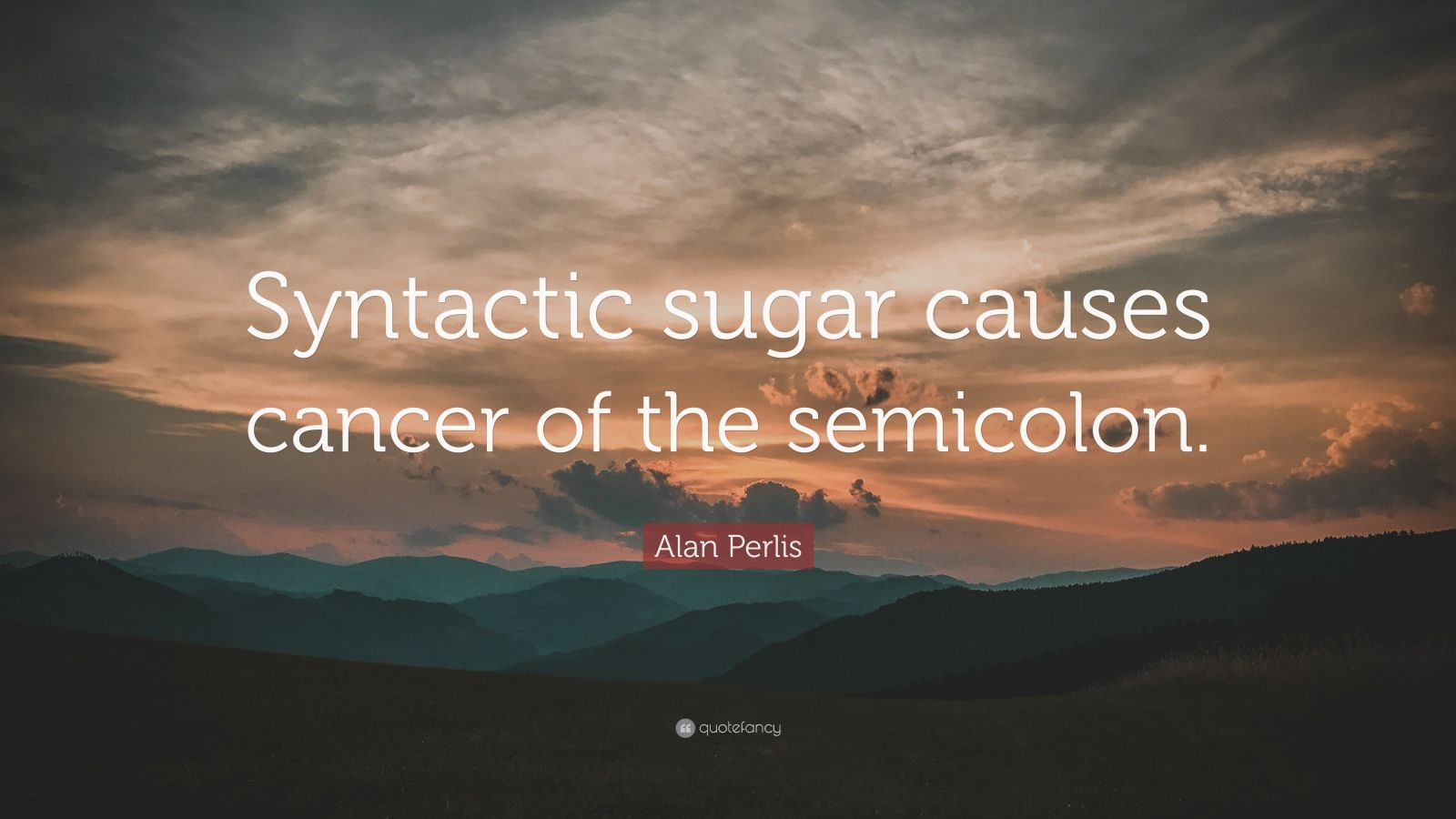 "Alan Perlis Quote: ""Syntactic sugar causes cancer of the semicolon."""