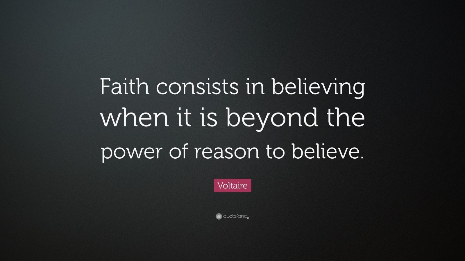 """Voltaire Quote: """"Faith consists in believing when it is beyond the power of reason to believe."""""""