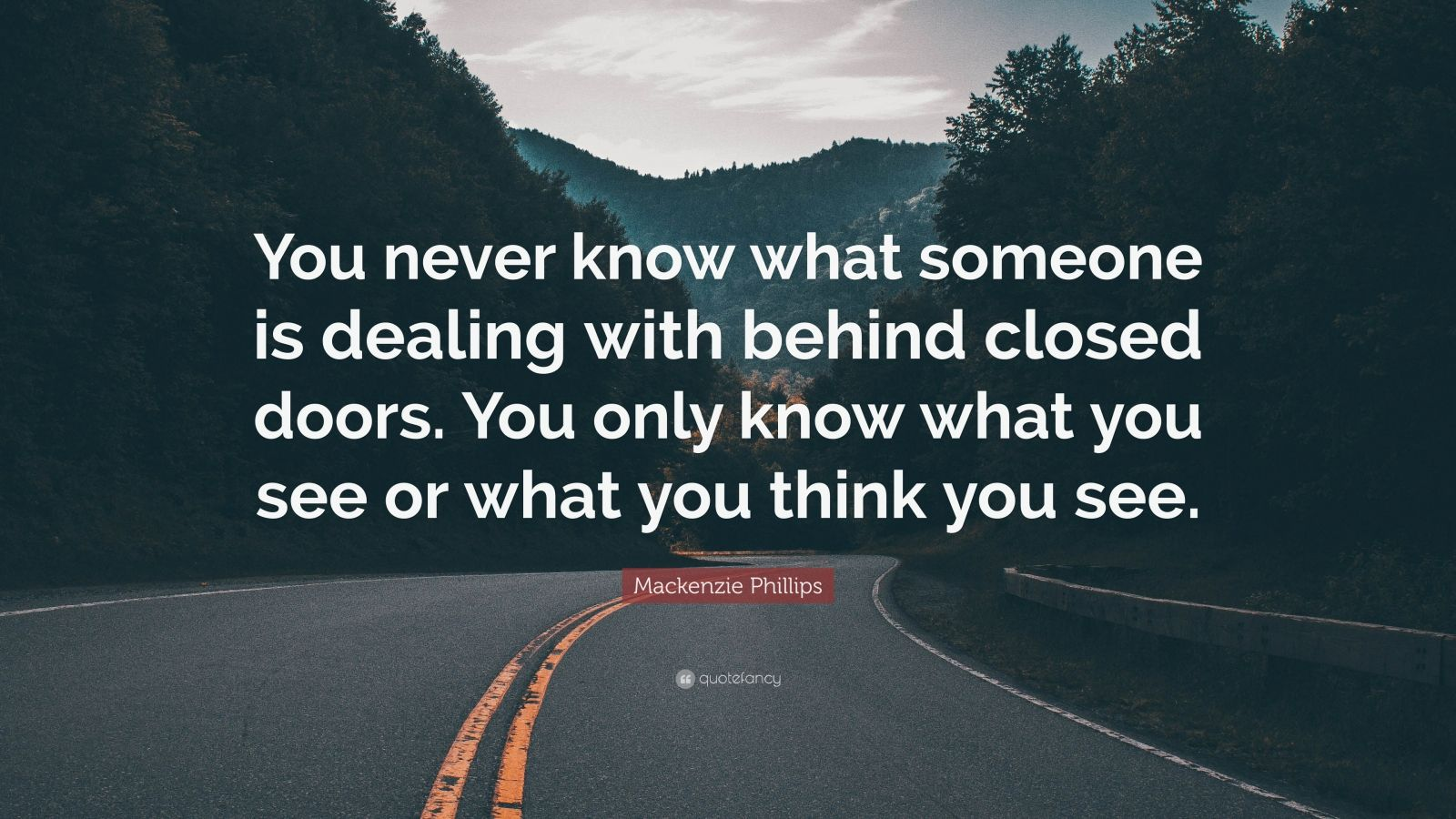 """Mackenzie Phillips Quote: """"You never know what someone is dealing with behind closed doors. You only know what you see or what you think you see."""""""