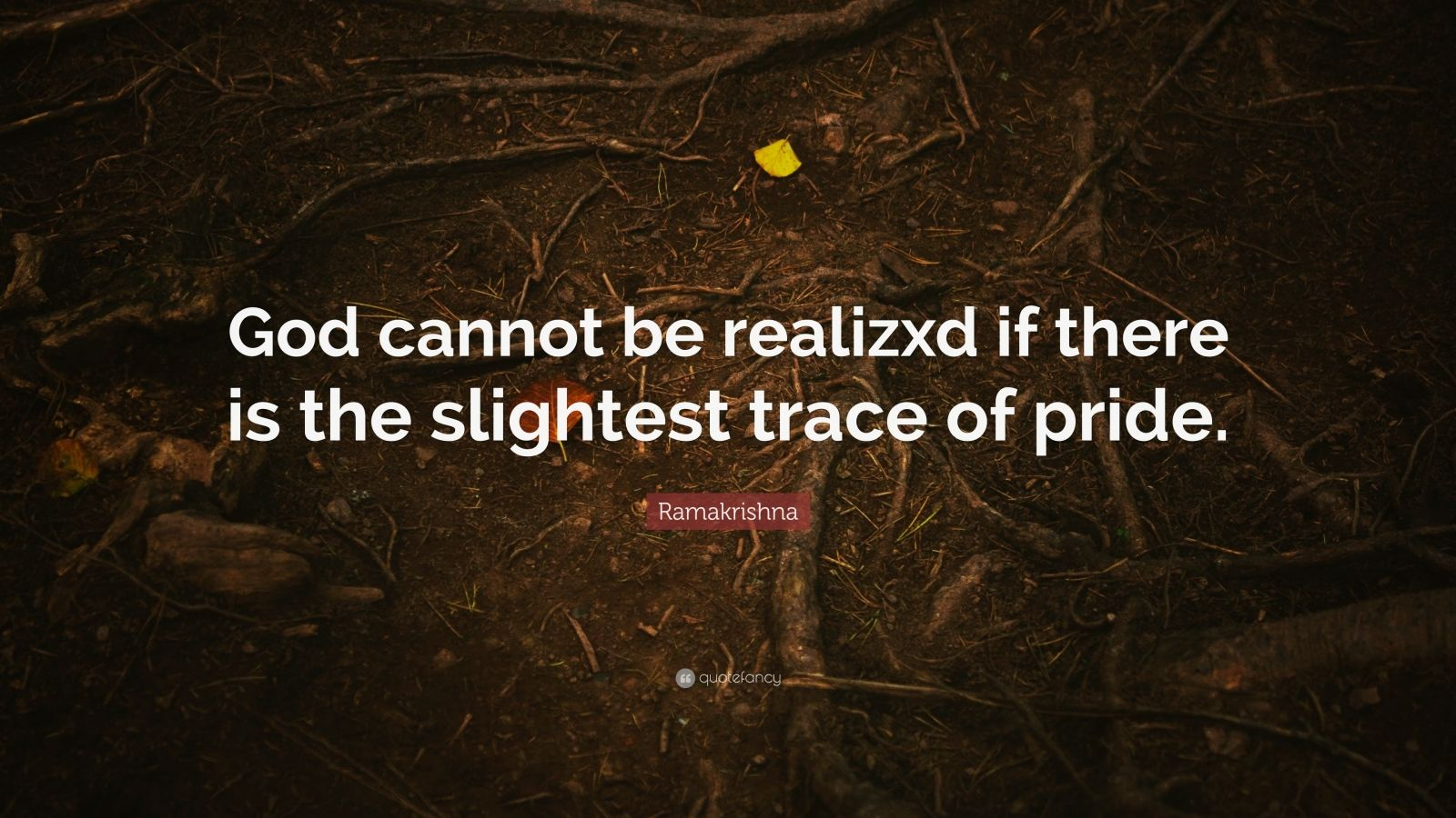 """Ramakrishna Quote: """"God cannot be realizxd if there is the slightest trace of pride."""""""