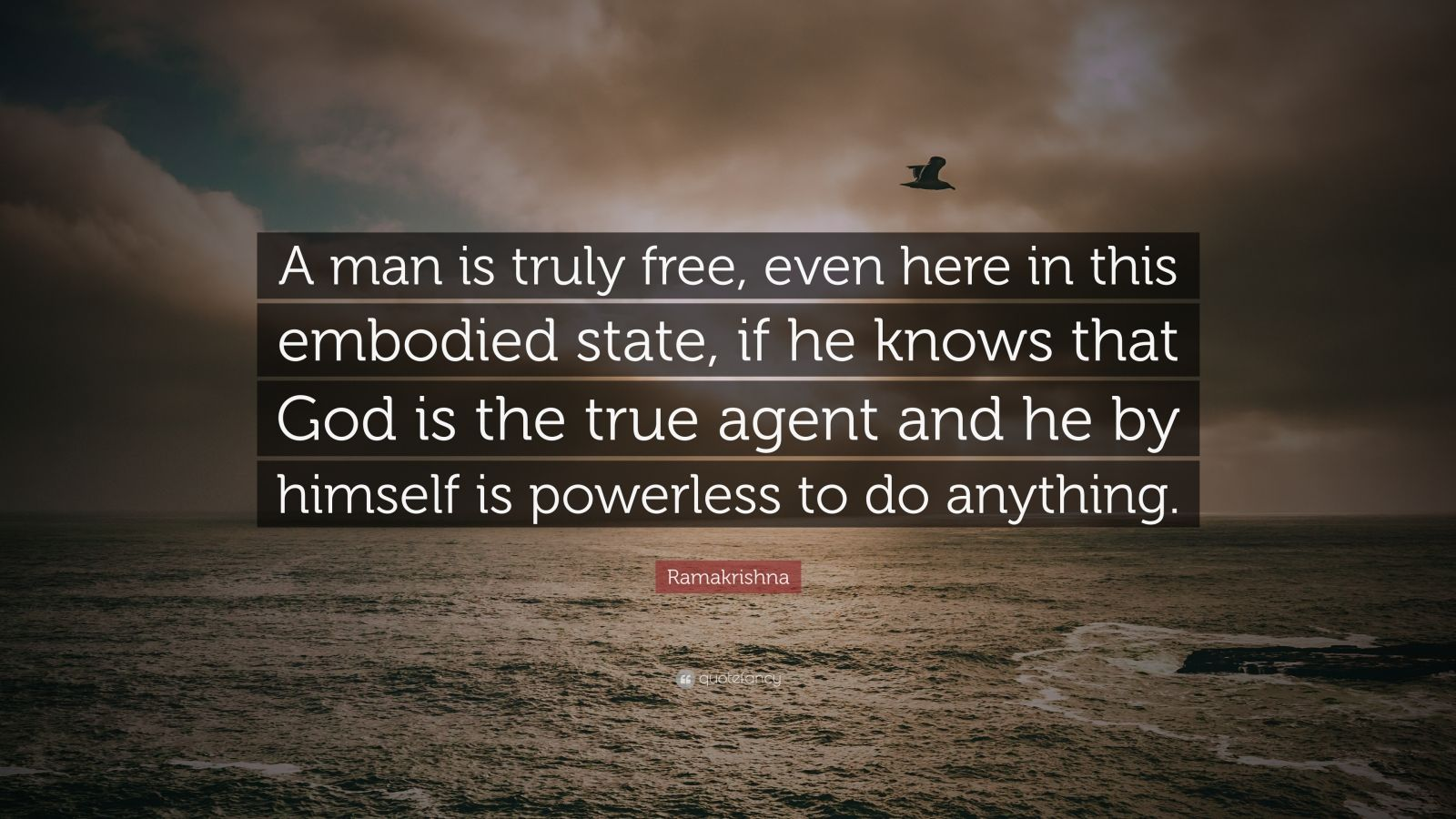 """Ramakrishna Quote: """"A man is truly free, even here in this embodied state, if he knows that God is the true agent and he by himself is powerless to do anything."""""""