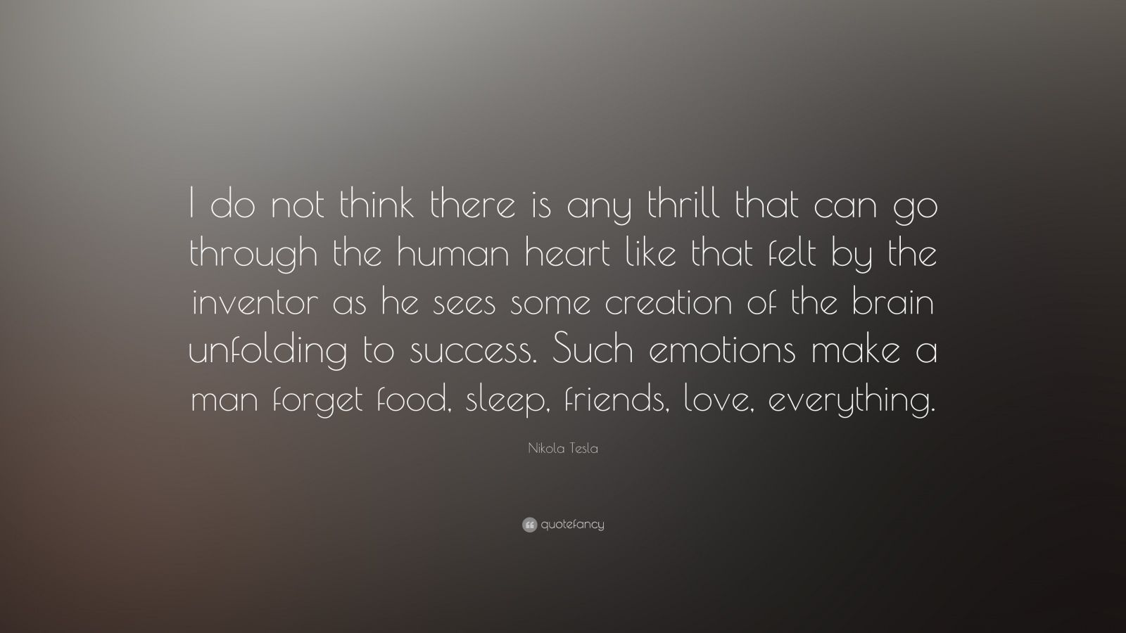 "Nikola Tesla Quote: ""I do not think there is any thrill that can go through the human heart like that felt by the inventor as he sees some creation of the brain unfolding to success. Such emotions make a man forget food, sleep, friends, love, everything."""