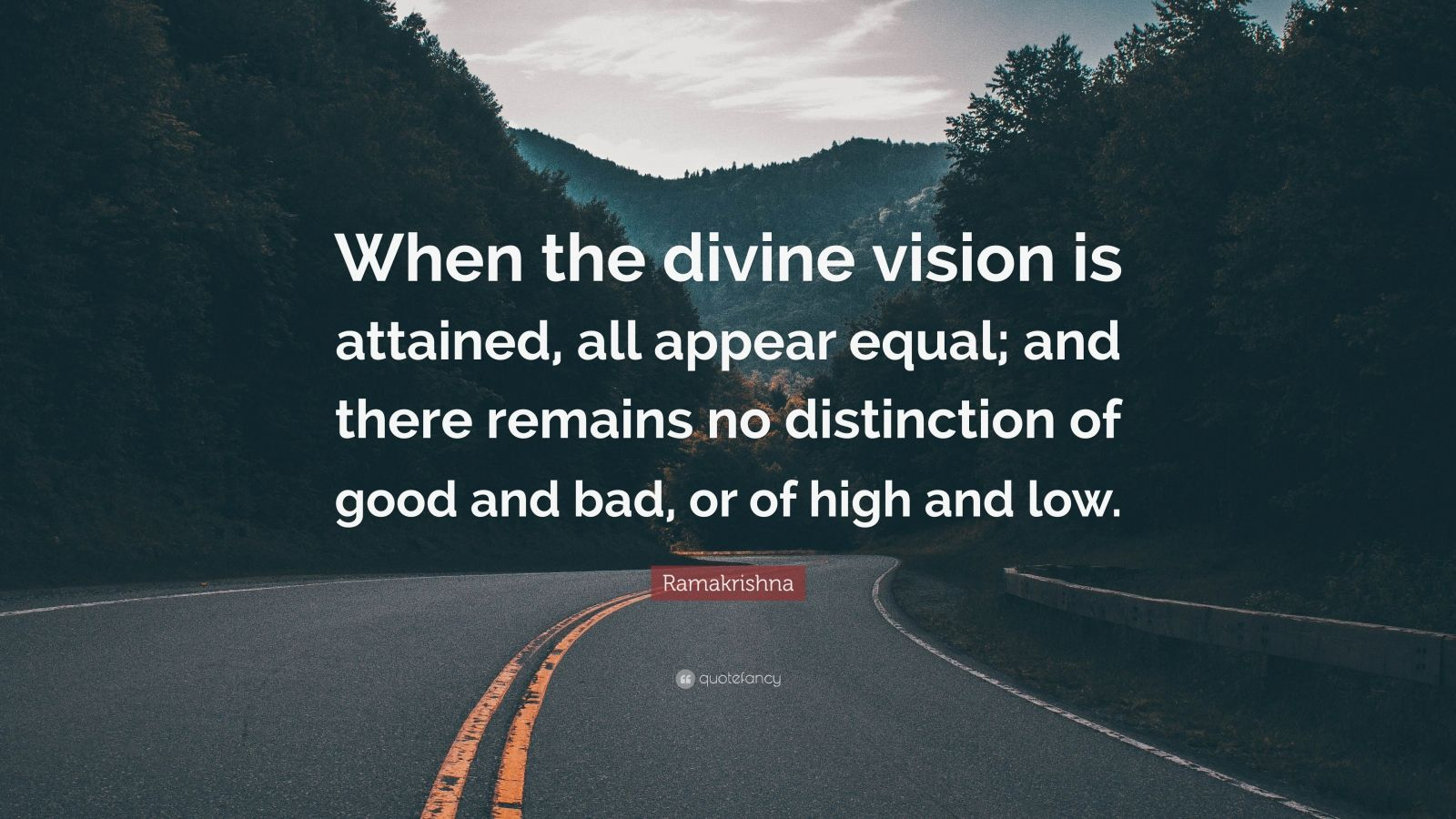 "Ramakrishna Quote: ""When the divine vision is attained, all appear equal; and there remains no distinction of good and bad, or of high and low."""