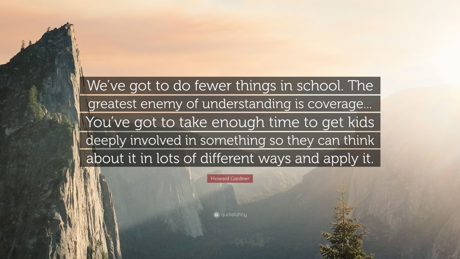 "Howard Gardner Quote: ""We've got to do fewer things in school. The greatest enemy of understanding is coverage... You've got to take enough time to get kids deeply involved in something so they can think about it in lots of different ways and apply it."""