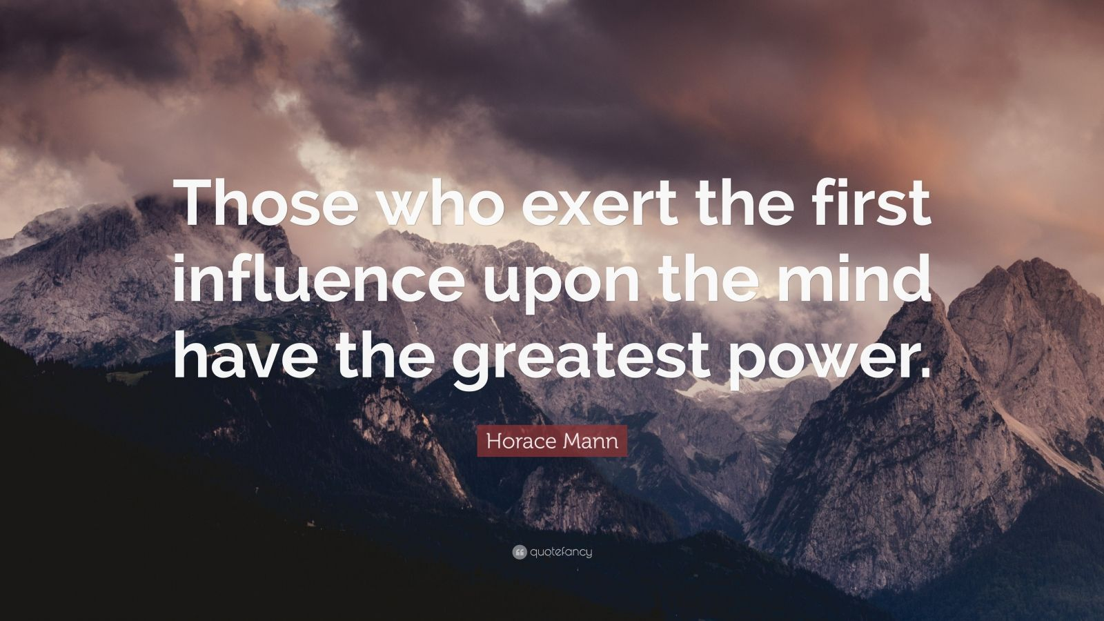 """Horace Mann Quote: """"Those who exert the first influence upon the mind have the greatest power."""""""