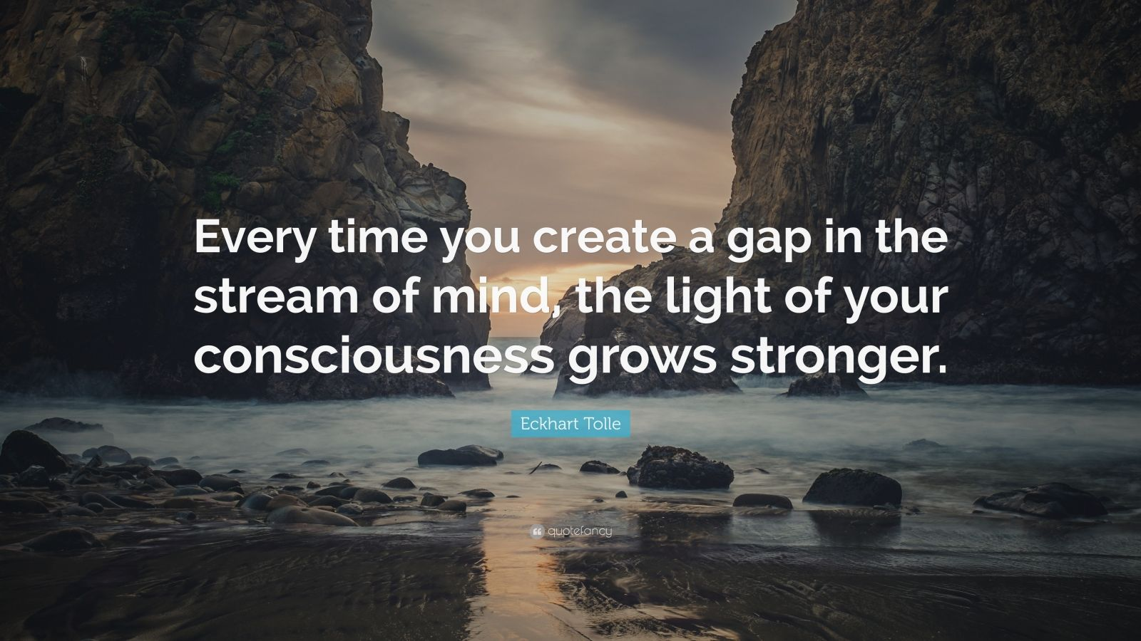"""Eckhart Tolle Quote: """"Every time you create a gap in the stream of mind, the light of your consciousness grows stronger."""""""