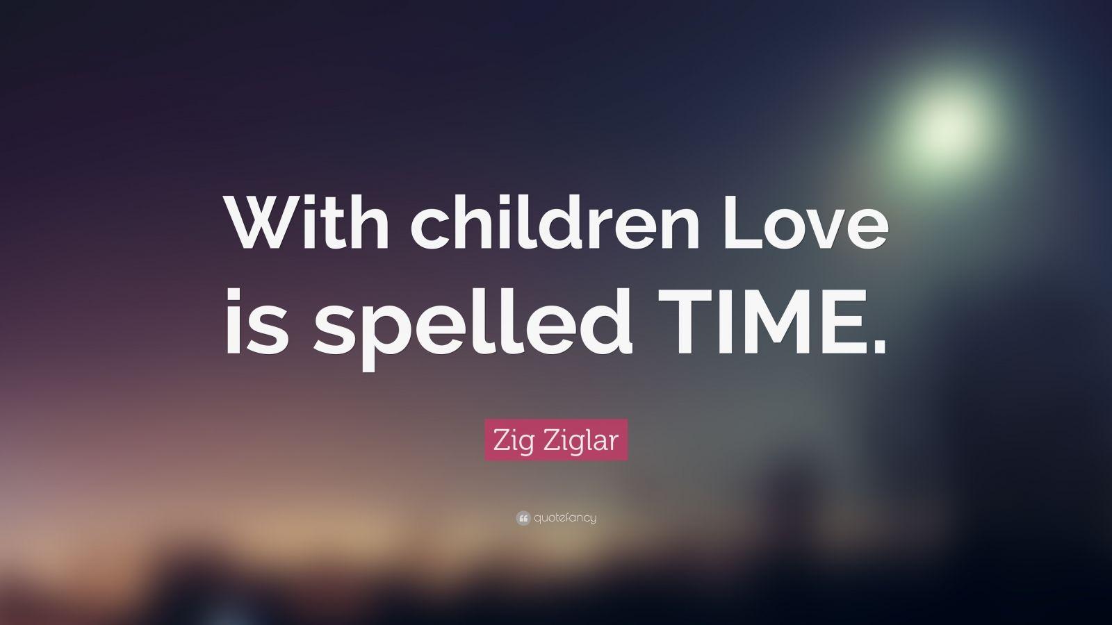 """Zig Ziglar Quote: """"With children Love is spelled TIME."""""""
