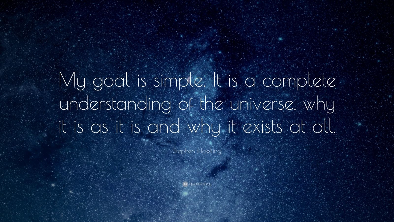 """Stephen Hawking Quote: """"My goal is simple. It is a complete understanding of the universe, why it is as it is and why it exists at all."""""""