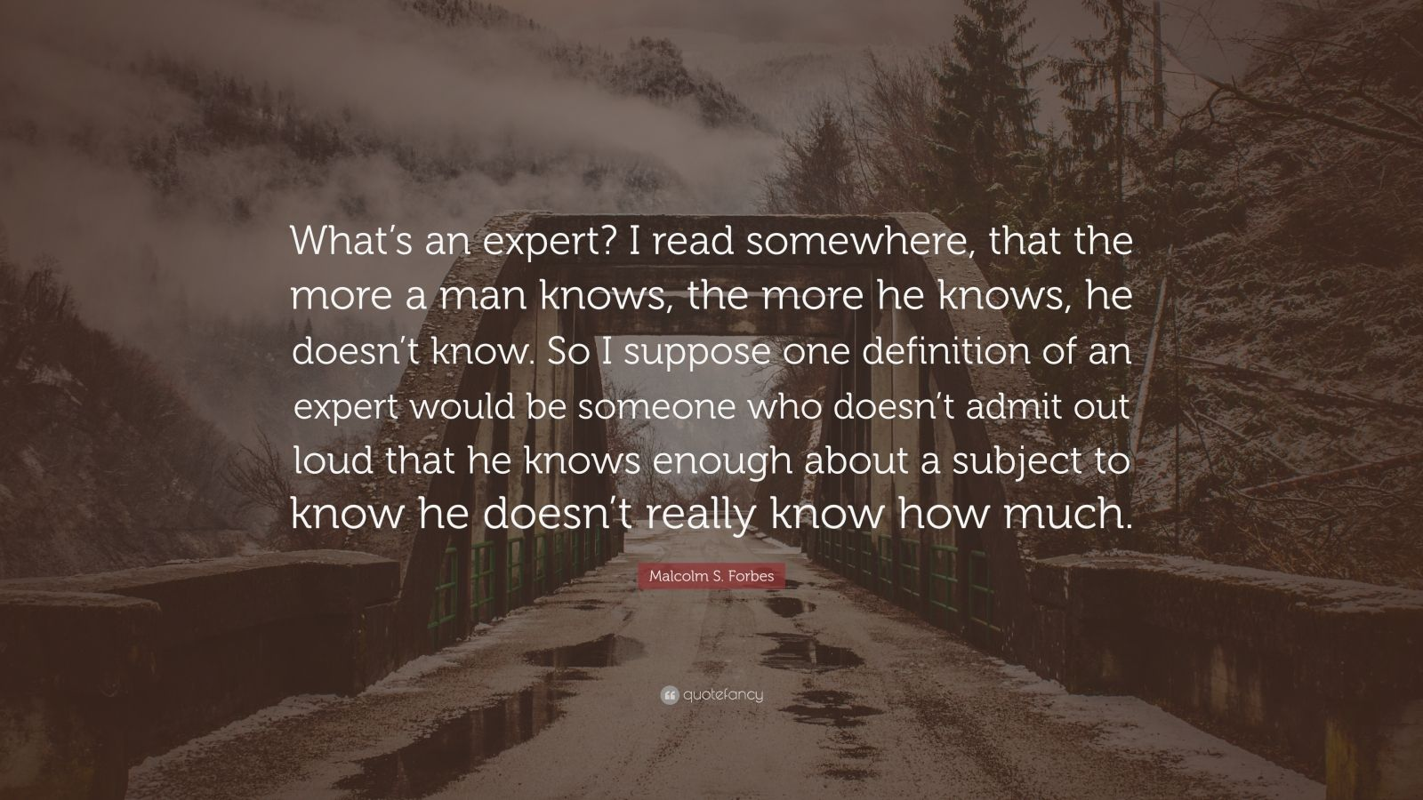 "Malcolm S. Forbes Quote: ""What's an expert? I read somewhere, that the more a man knows, the more he knows, he doesn't know. So I suppose one definition of an expert would be someone who doesn't admit out loud that he knows enough about a subject to know he doesn't really know how much."""