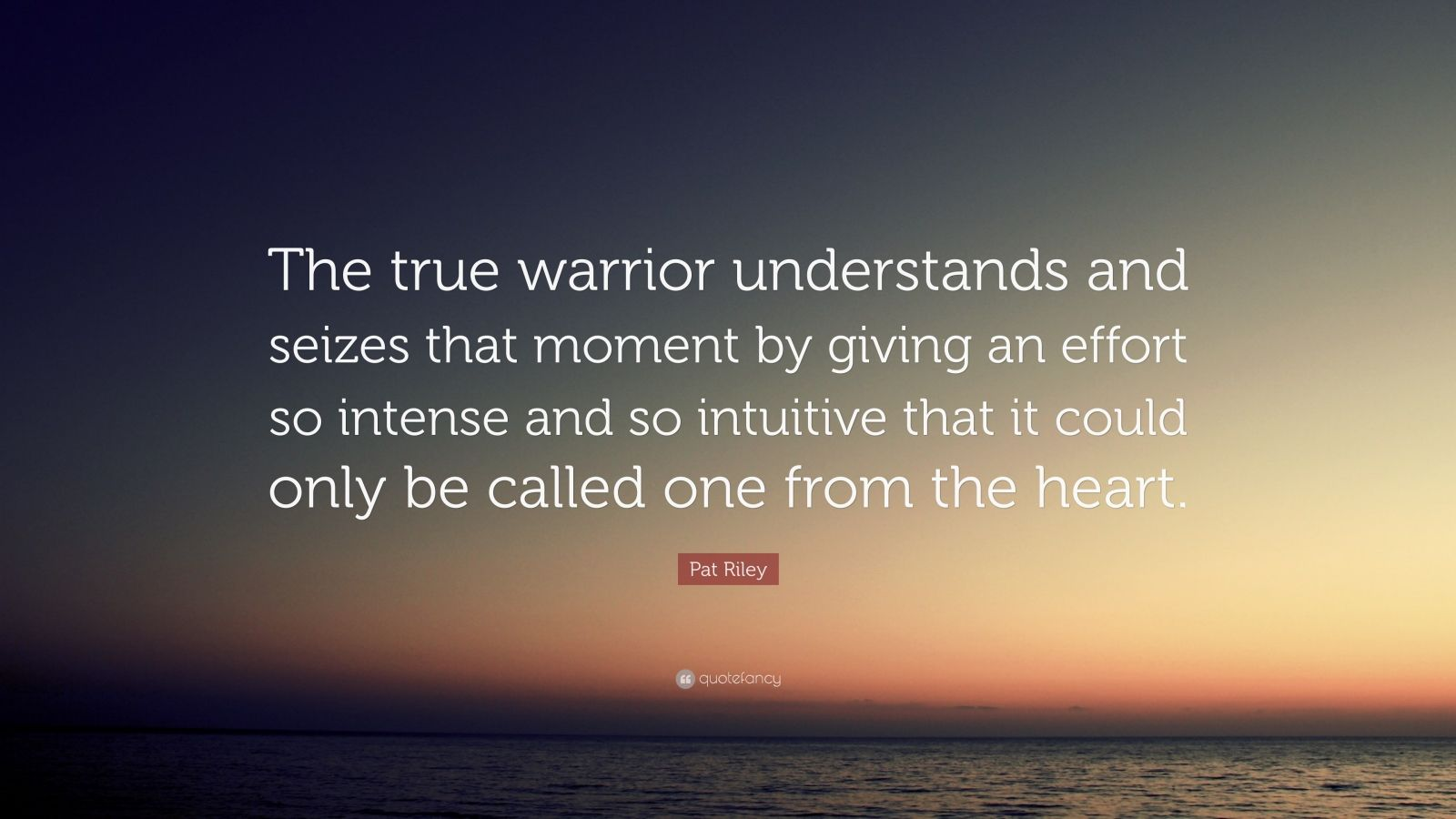 """Pat Riley Quote: """"The true warrior understands and seizes that moment by giving an effort so intense and so intuitive that it could only be called one from the heart."""""""