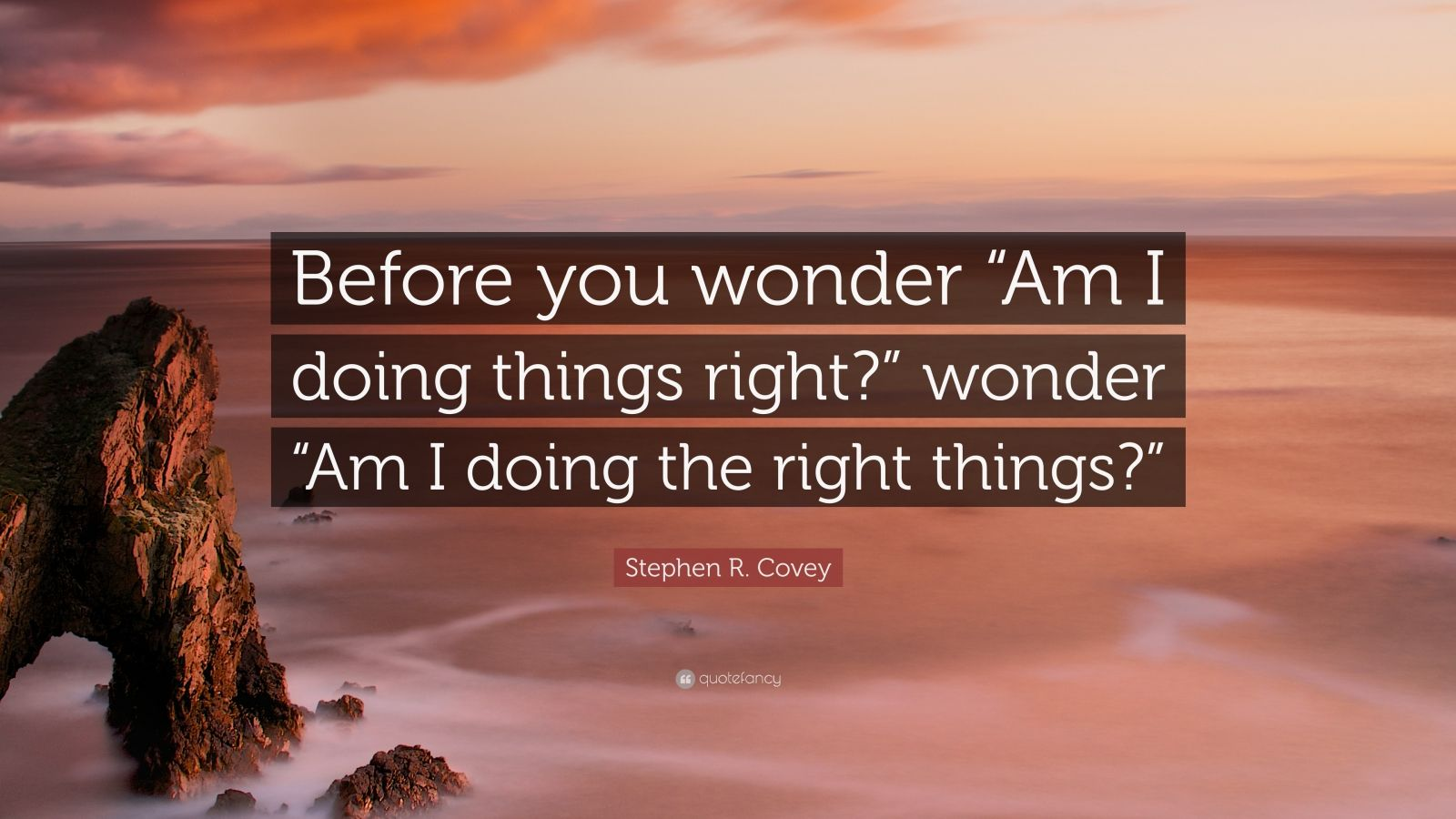 "Stephen R. Covey Quote: ""Before you wonder ""Am I doing things right?"" wonder ""Am I doing the right things?"""""