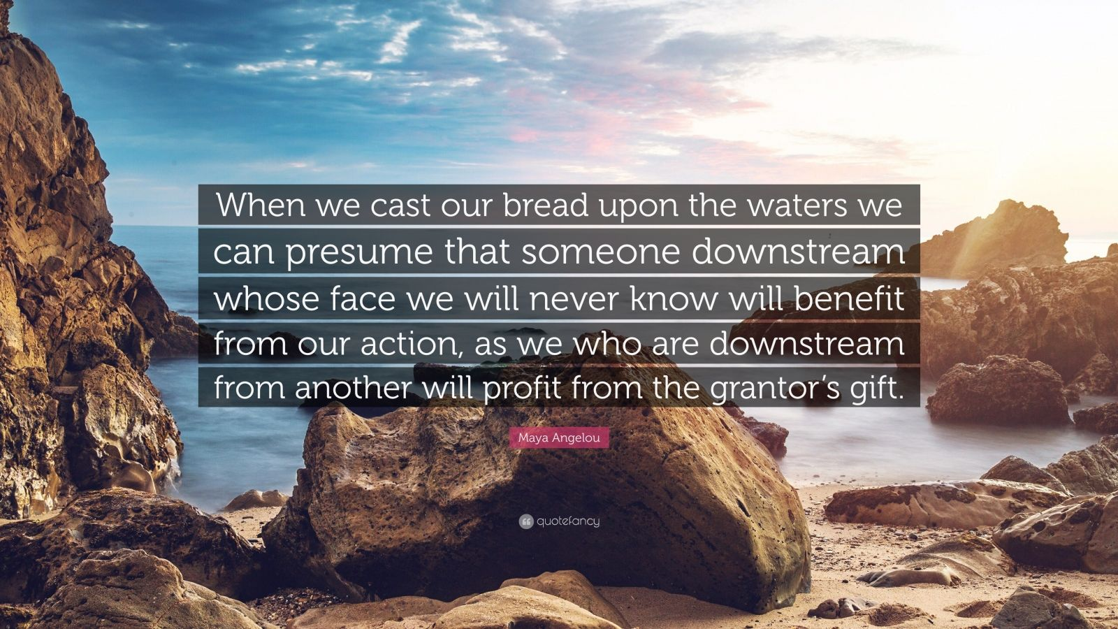 """Maya Angelou Quote: """"When we cast our bread upon the waters we can presume that someone downstream whose face we will never know will benefit from our action, as we who are downstream from another will profit from the grantor's gift."""""""