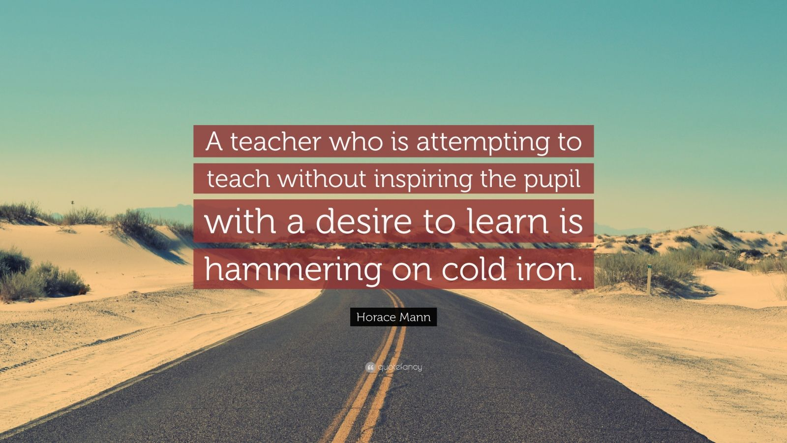 "Horace Mann Quote: ""A teacher who is attempting to teach without inspiring the pupil with a desire to learn is hammering on cold iron."""