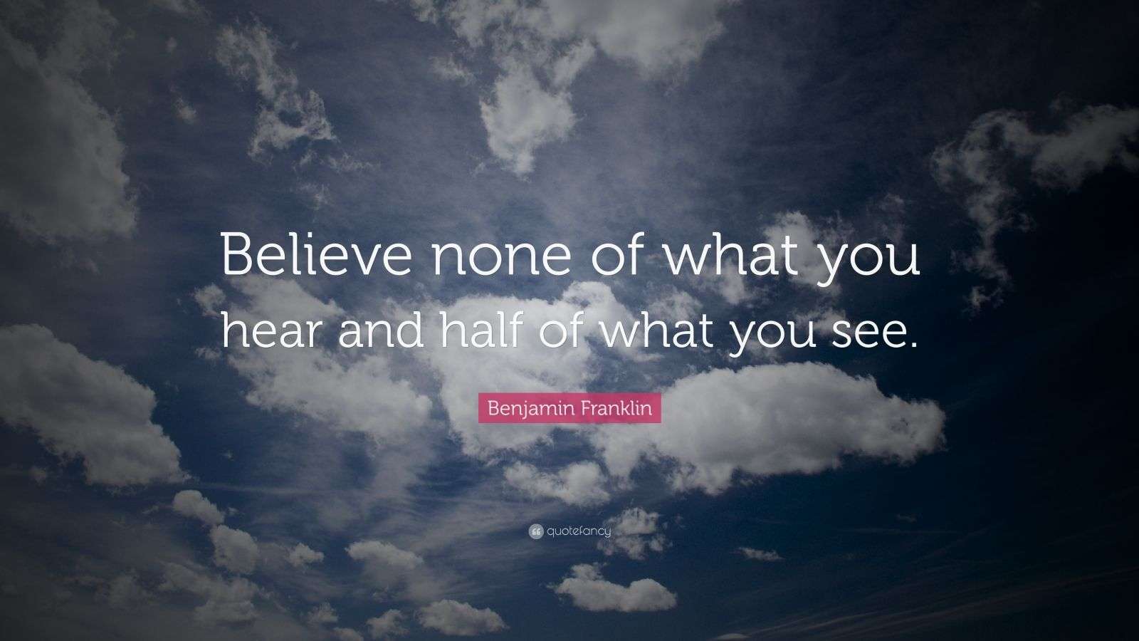"""Benjamin Franklin Quote: """"Believe none of what you hear and half of what you see."""""""