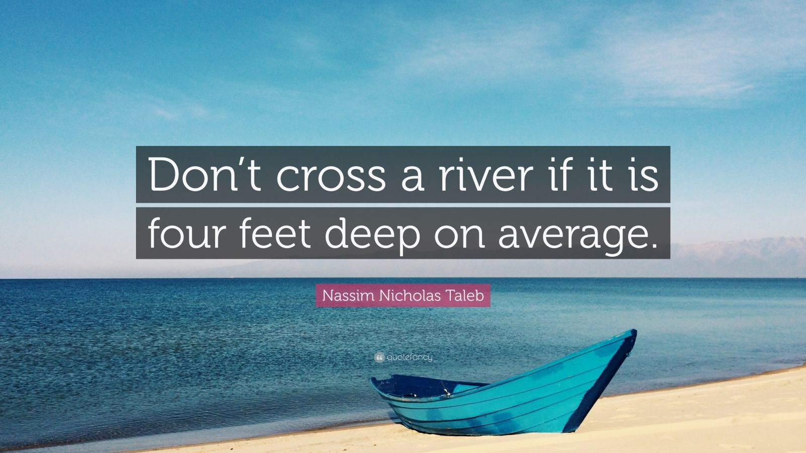 "Nassim Nicholas Taleb Quote: ""Don't cross a river if it is four feet deep on average."""