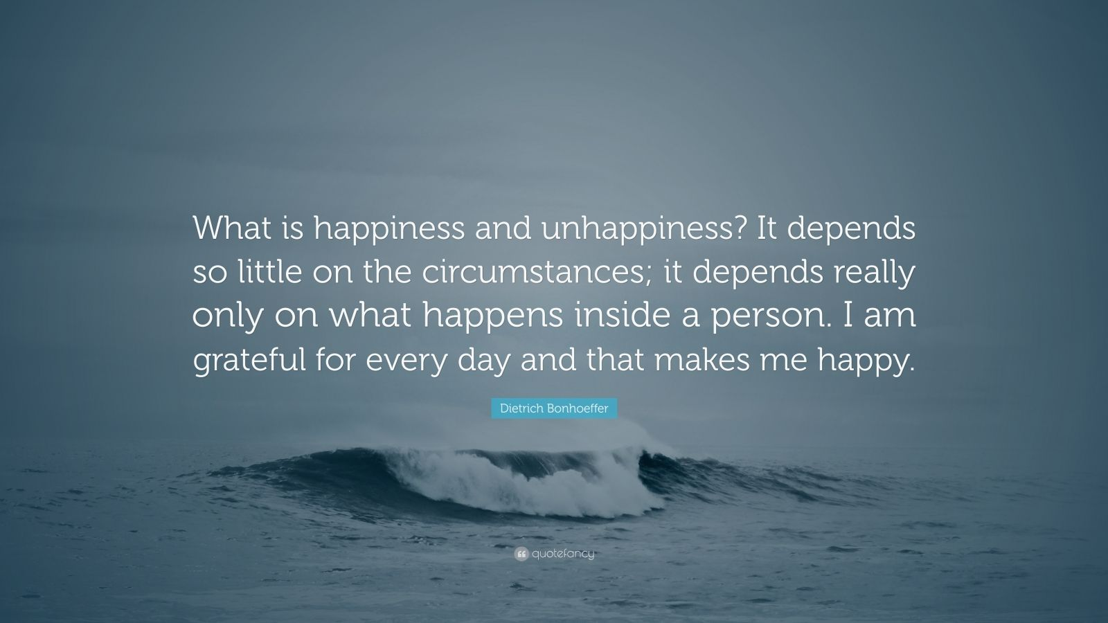 """Dietrich Bonhoeffer Quote: """"What is happiness and unhappiness? It depends so little on the circumstances; it depends really only on what happens inside a person. I am grateful for every day and that makes me happy."""""""