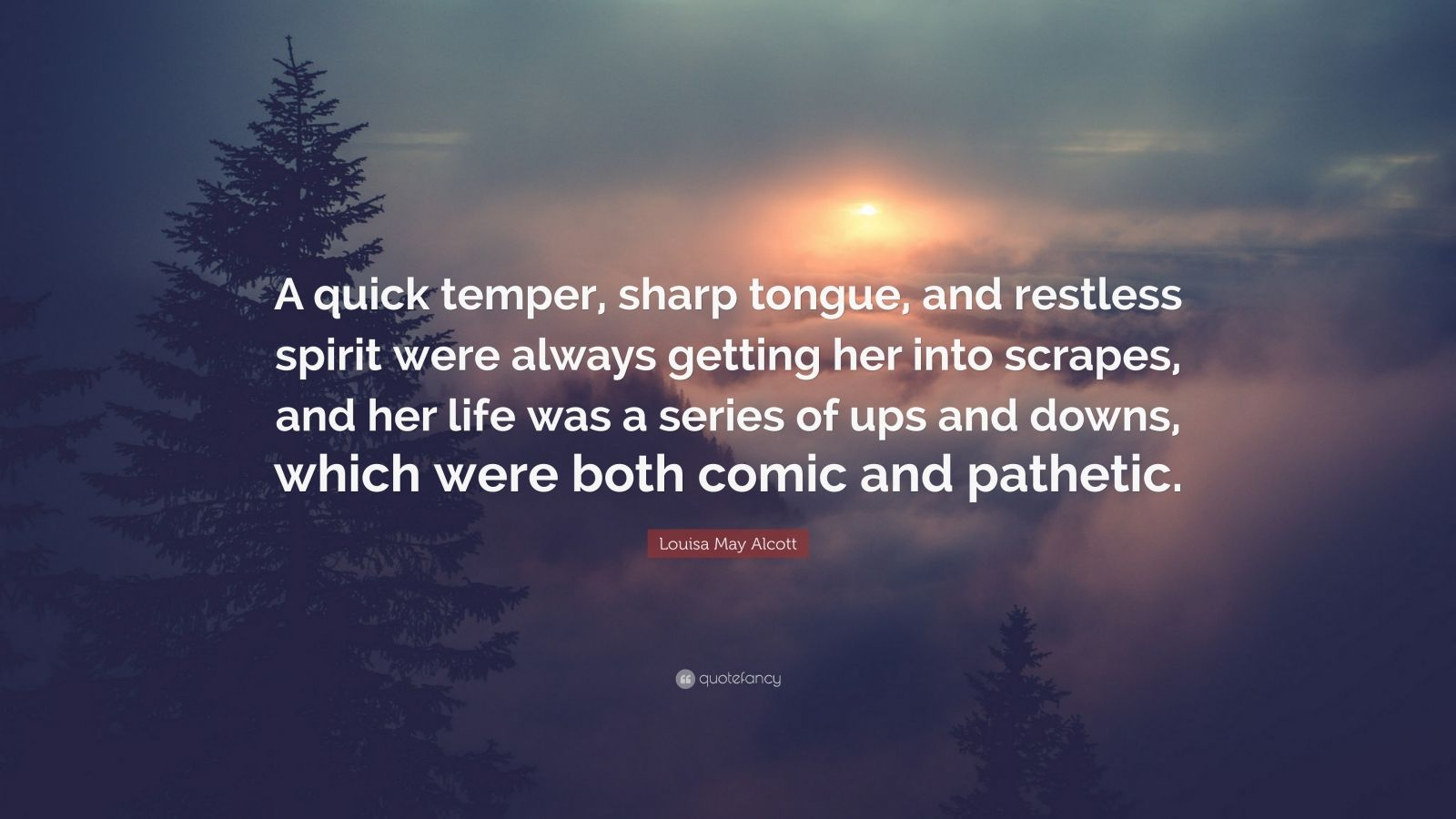 """Louisa May Alcott Quote: """"A quick temper, sharp tongue, and restless spirit were always getting her into scrapes, and her life was a series of ups and downs, which were both comic and pathetic."""""""