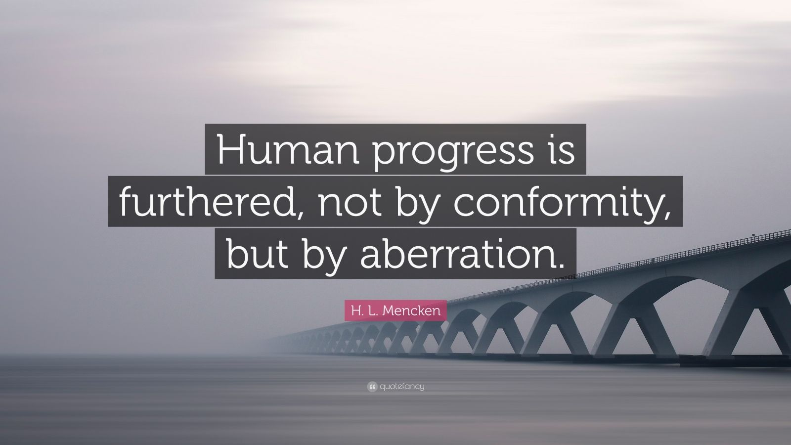 "H. L. Mencken Quote: ""Human progress is furthered, not by conformity, but by aberration."""