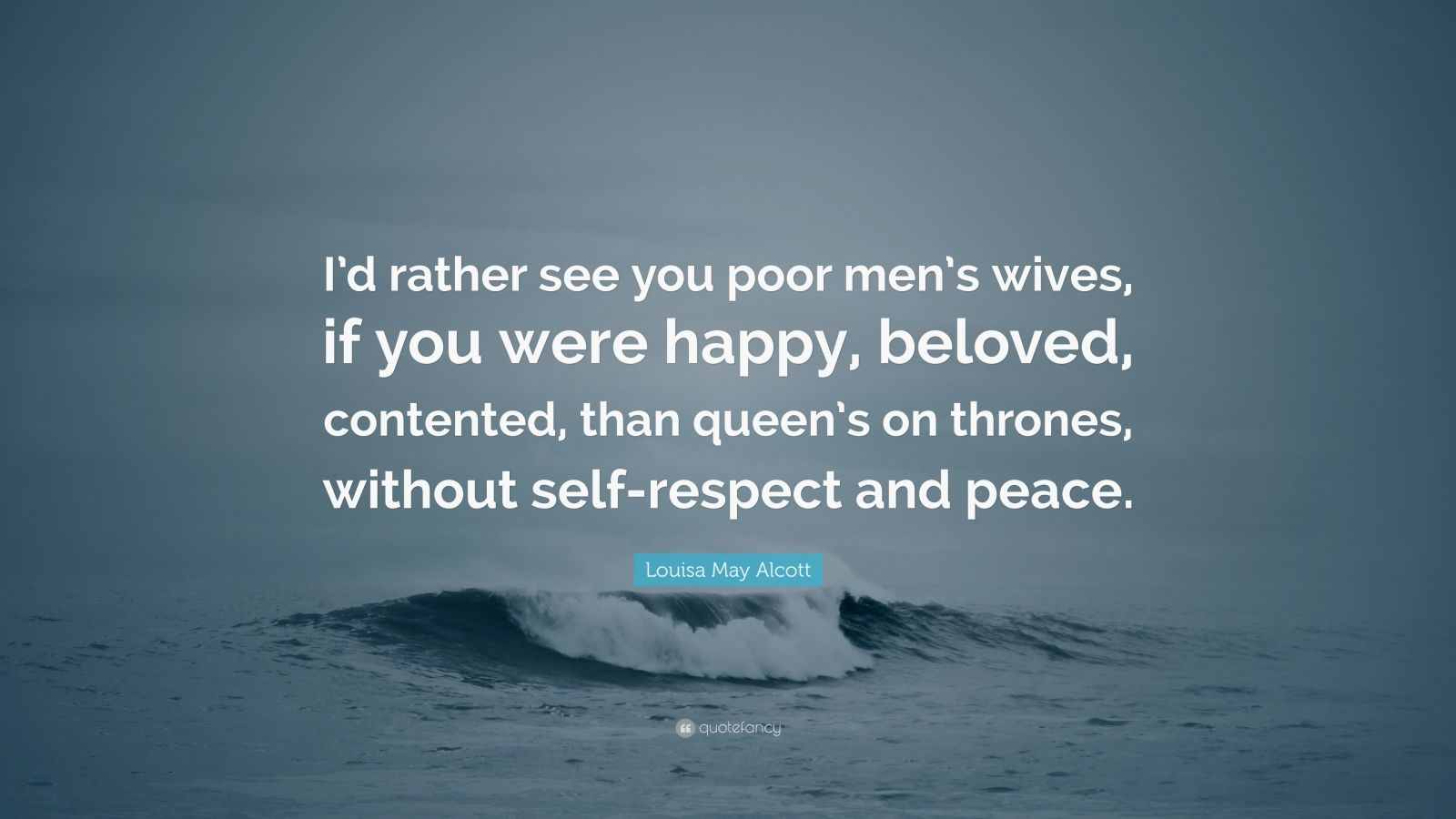 """Louisa May Alcott Quote: """"I'd rather see you poor men's wives, if you were happy, beloved, contented, than queen's on thrones, without self-respect and peace."""""""