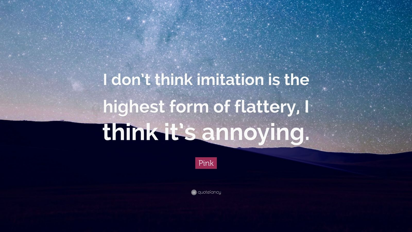 "Pink Quote: ""I don't think imitation is the highest form of flattery, I think it's annoying."""