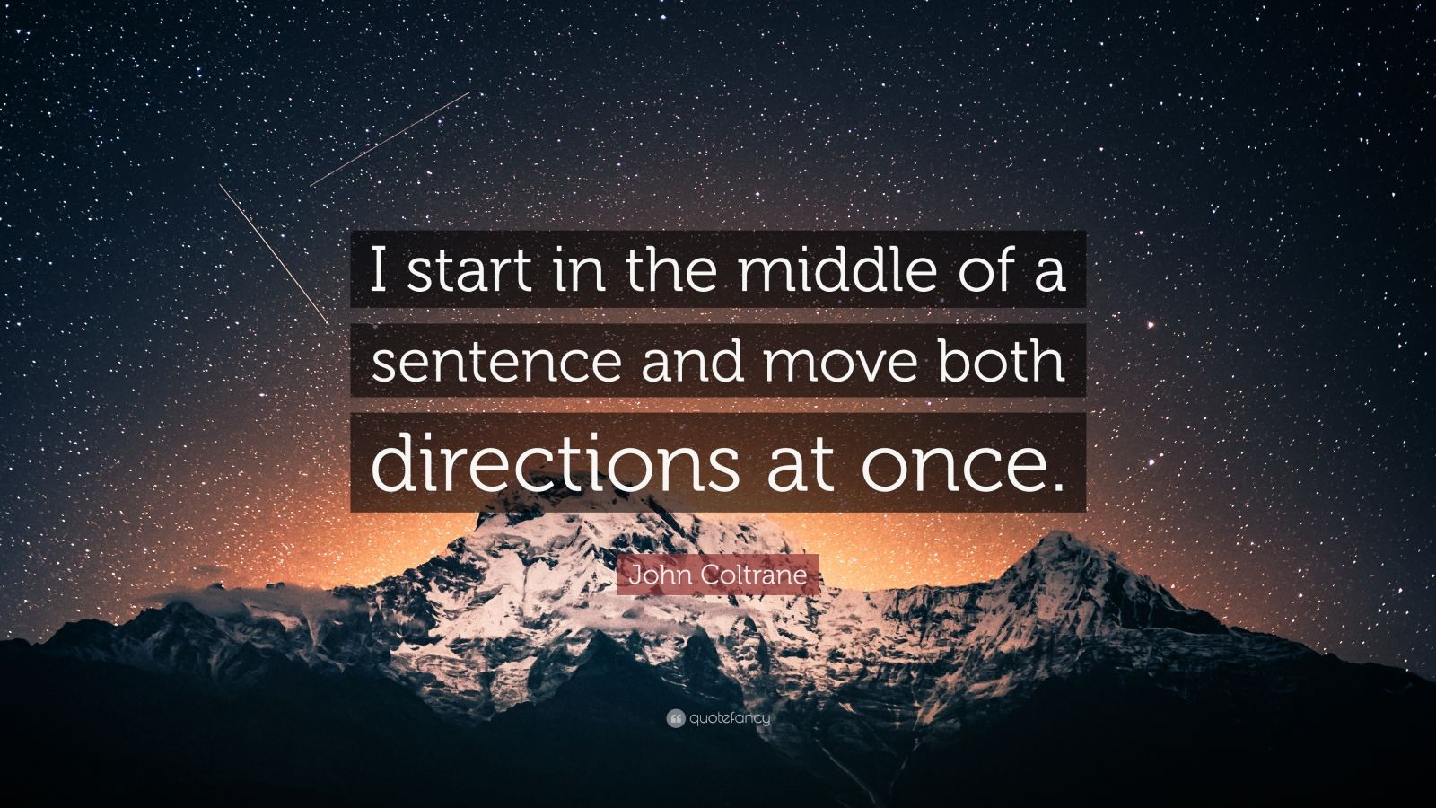 """John Coltrane Quote: """"I start in the middle of a sentence and move both directions at once."""""""