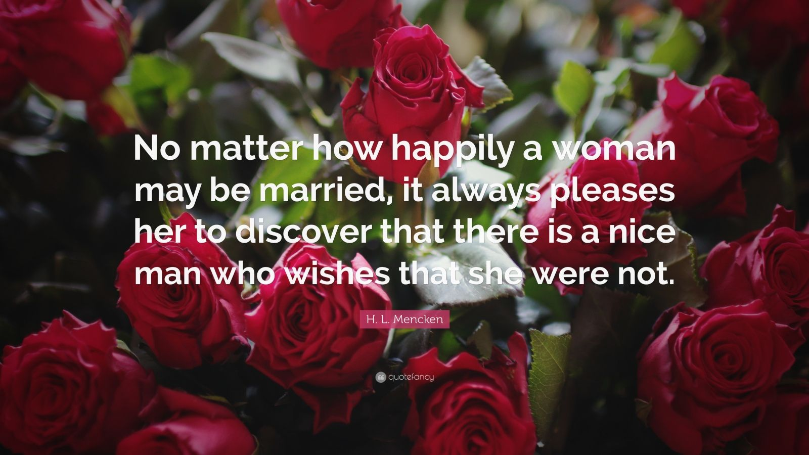 "H. L. Mencken Quote: ""No matter how happily a woman may be married, it always pleases her to discover that there is a nice man who wishes that she were not."""