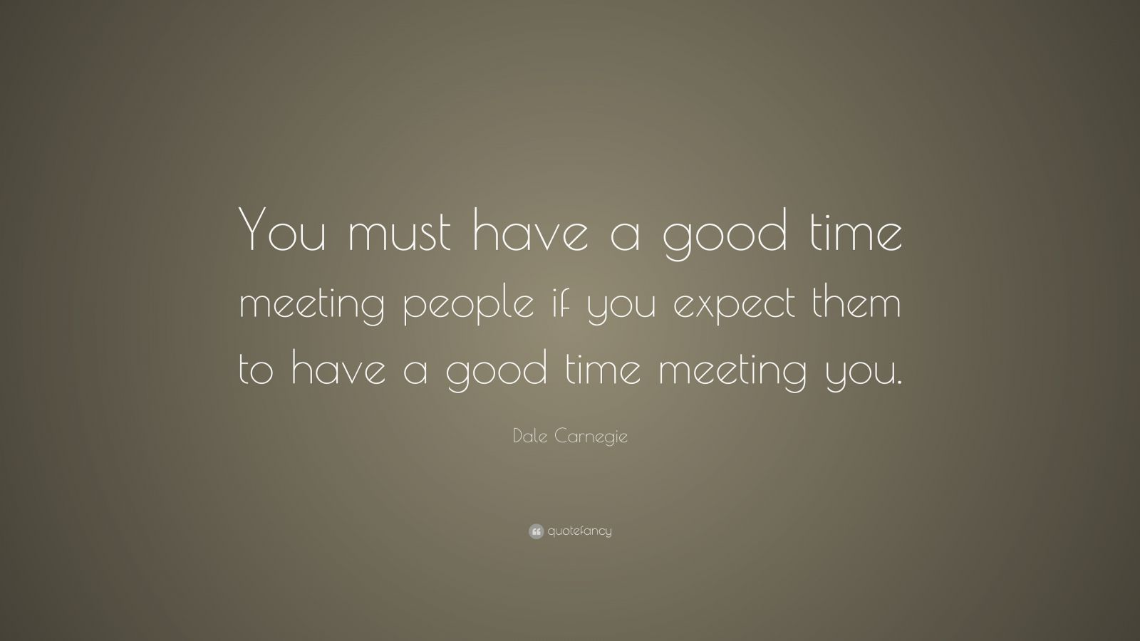 """Dale Carnegie Quote: """"You Must Have A Good Time Meeting"""