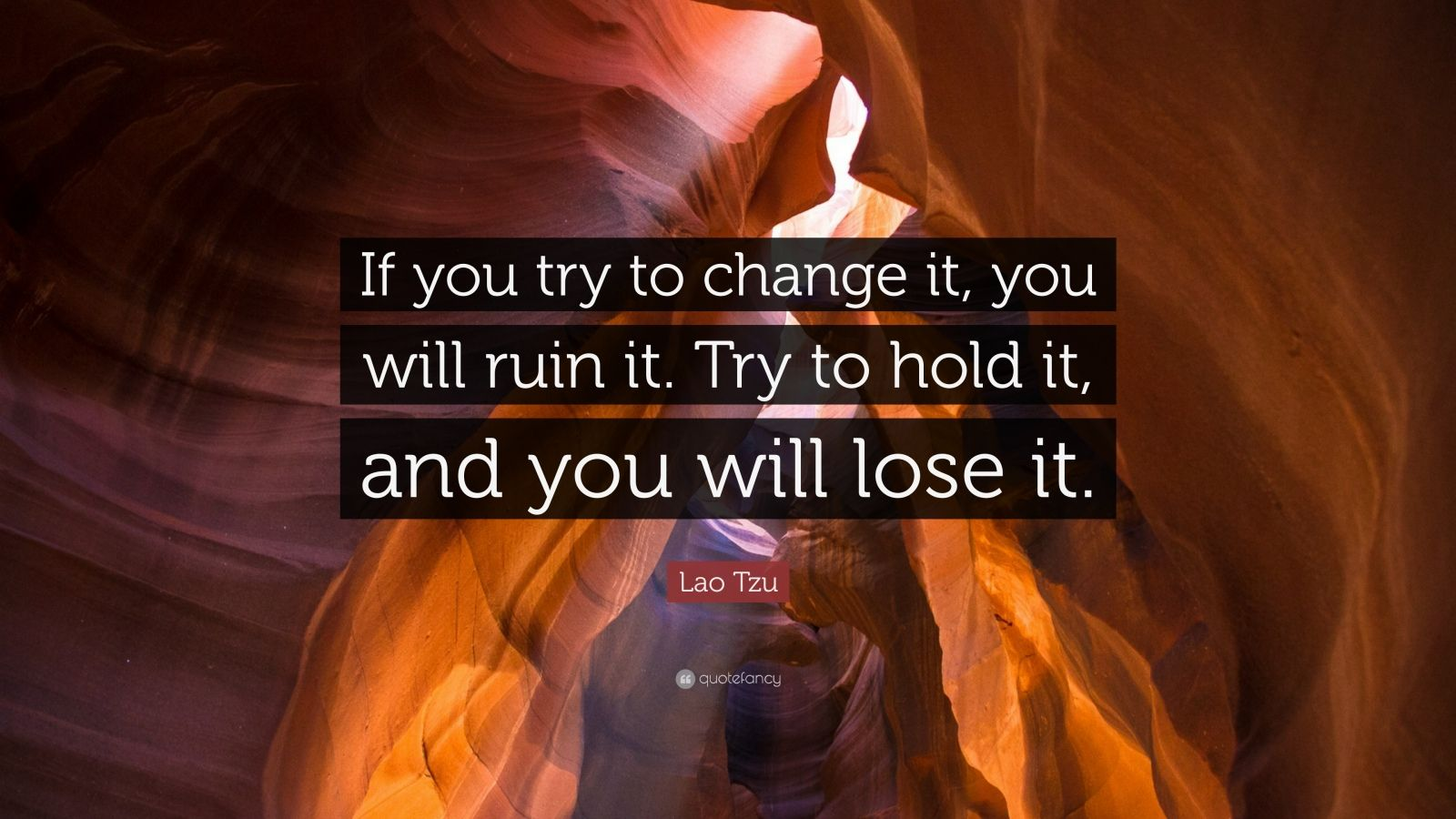 "Lao Tzu Quote: ""If you try to change it, you will ruin it. Try to hold it, and you will lose it."""