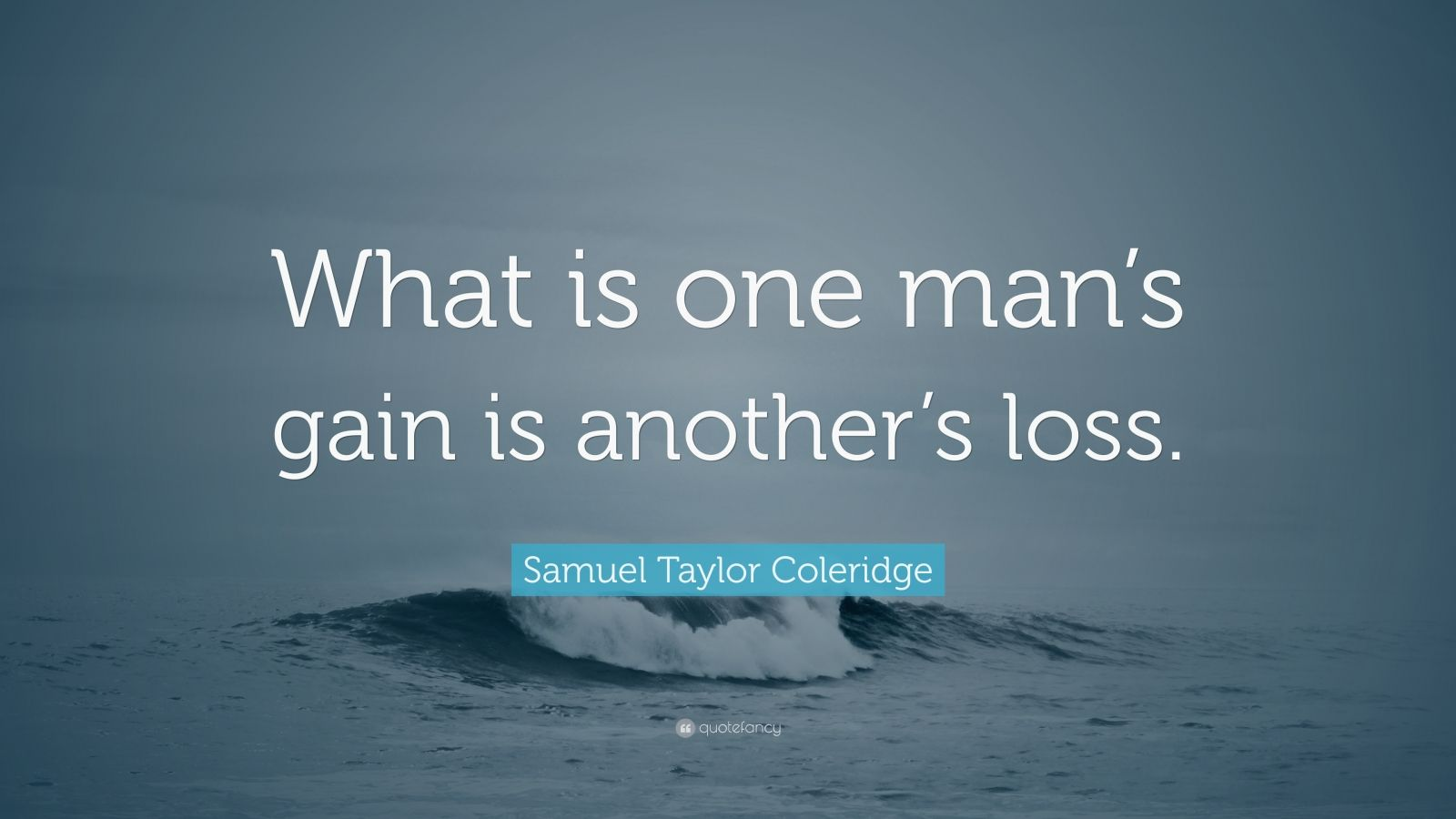 "Samuel Taylor Coleridge Quote: ""What is one man's gain is another's loss."""