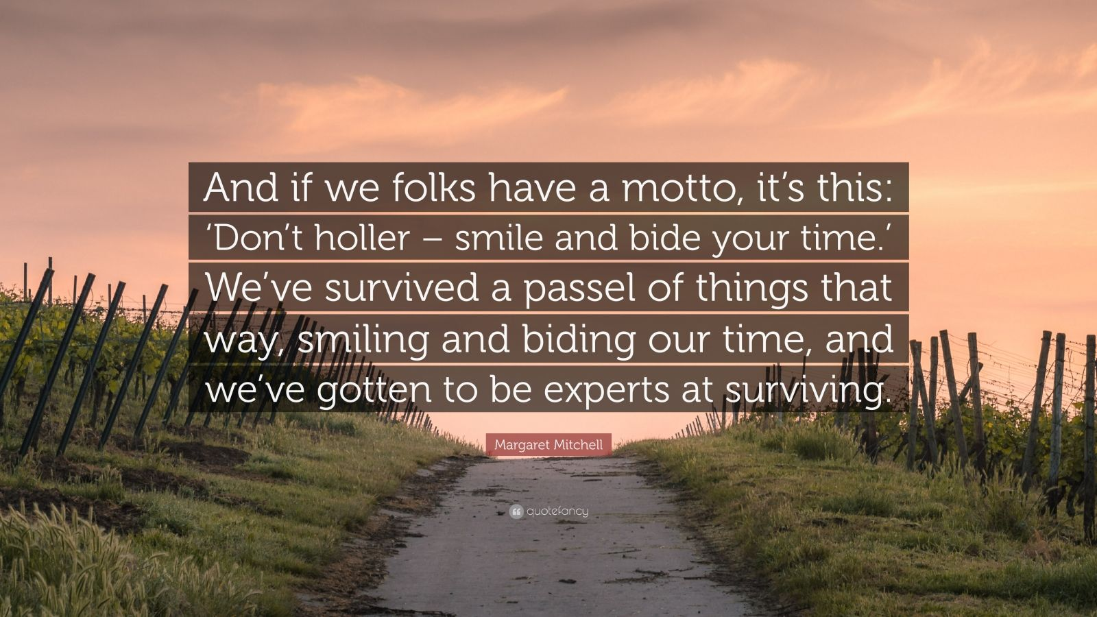 """Margaret Mitchell Quote: """"And if we folks have a motto, it's this: 'Don't holler – smile and bide your time.' We've survived a passel of things that way, smiling and biding our time, and we've gotten to be experts at surviving."""""""