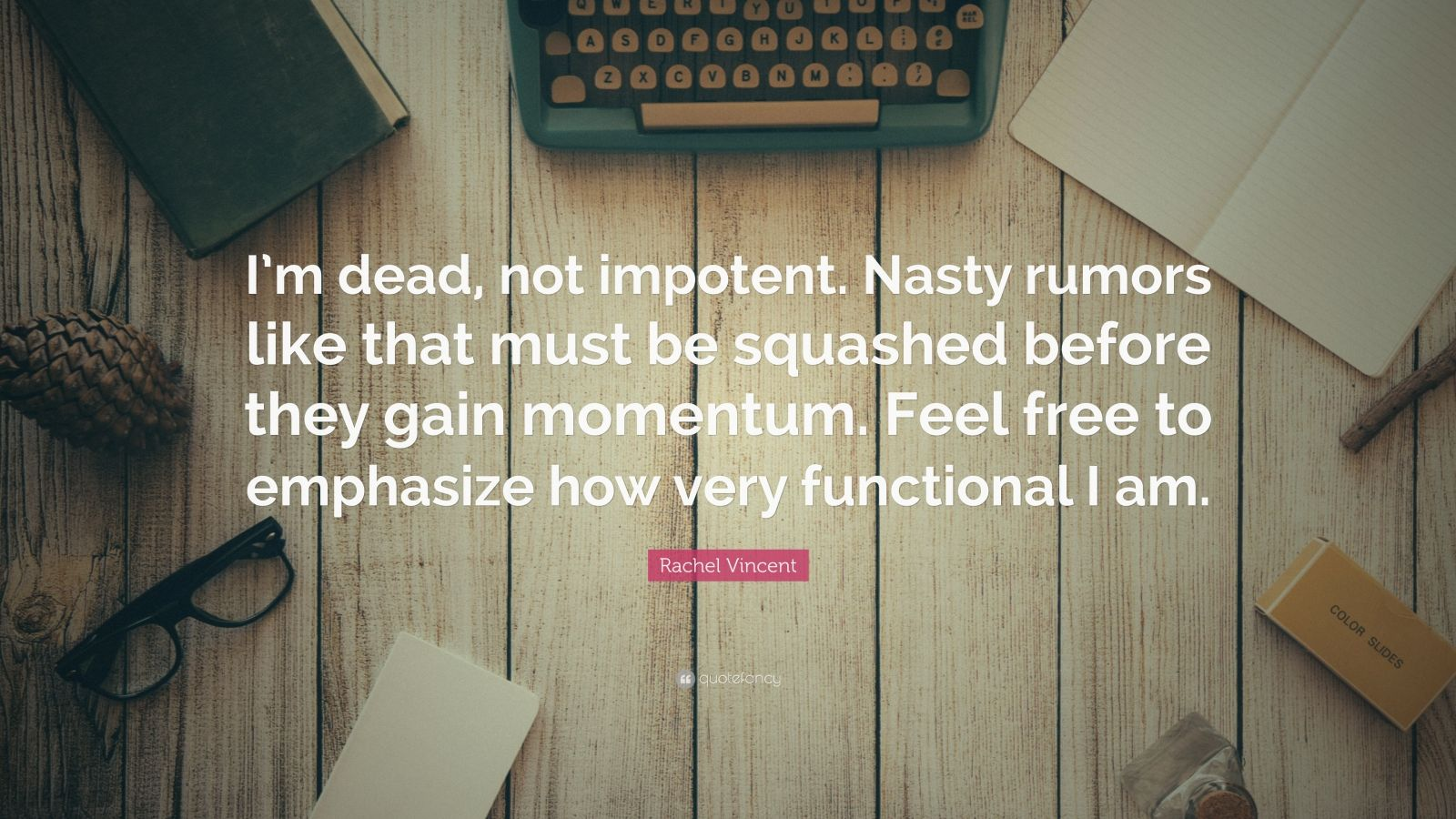 """Rachel Vincent Quote: """"I'm dead, not impotent. Nasty rumors like that must be squashed before they gain momentum. Feel free to emphasize how very functional I am."""""""