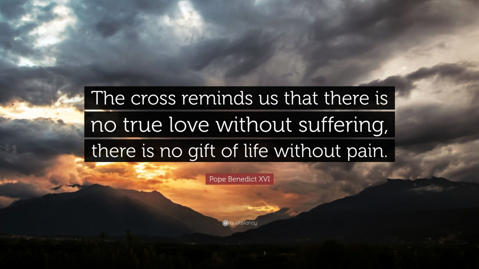 """Pope Benedict XVI Quote: """"The cross reminds us that there is no true love without suffering, there is no gift of life without pain."""""""