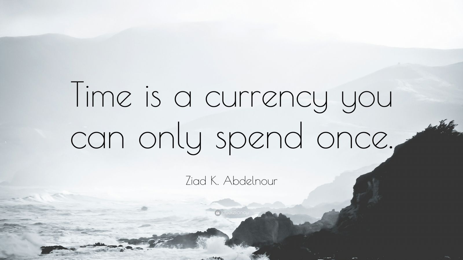 """Ziad K. Abdelnour Quote: """"Time is a currency you can only spend once."""""""