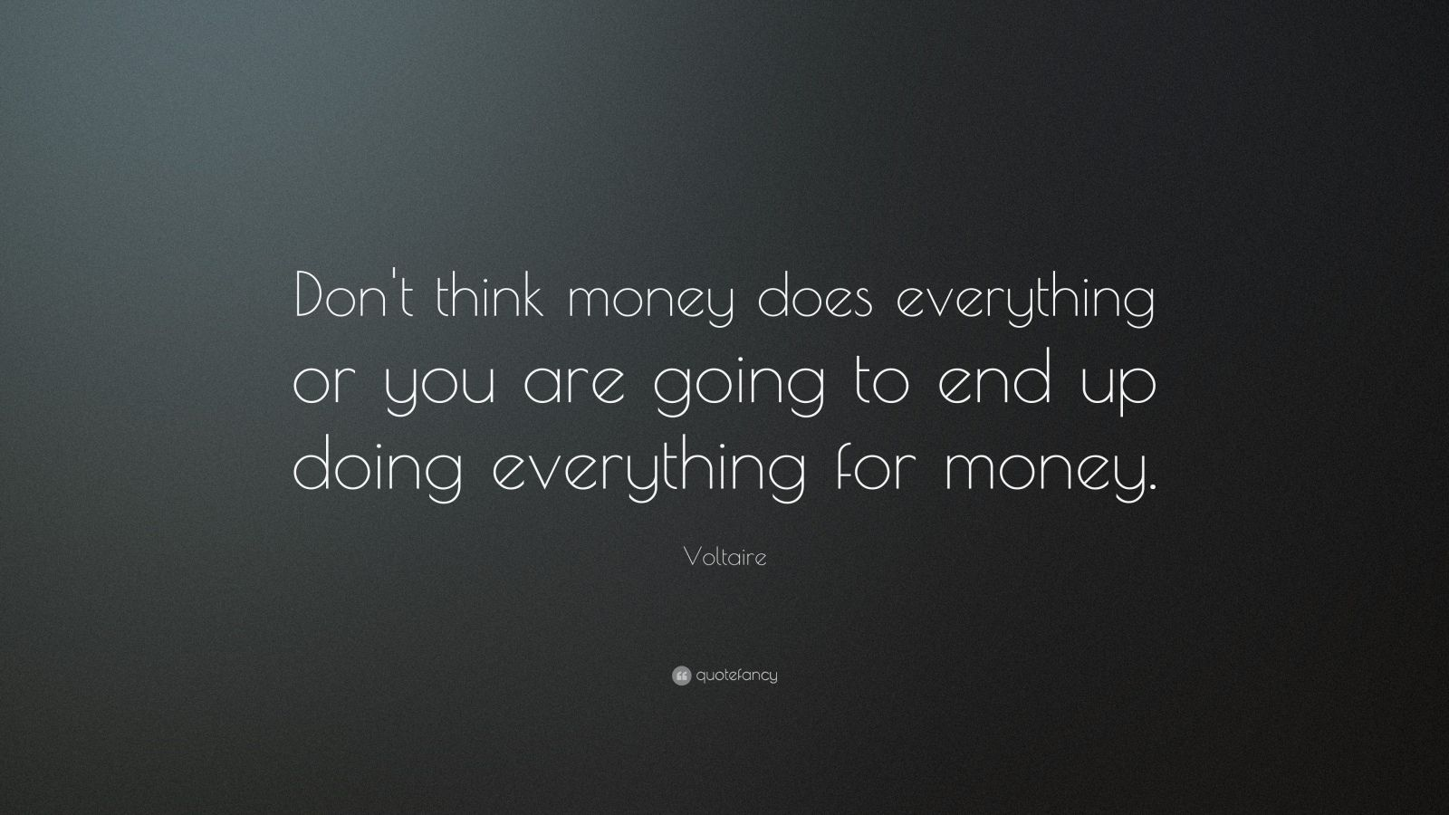 """Voltaire Quote: """"Don't think money does everything or you are going to end up doing everything for money."""""""