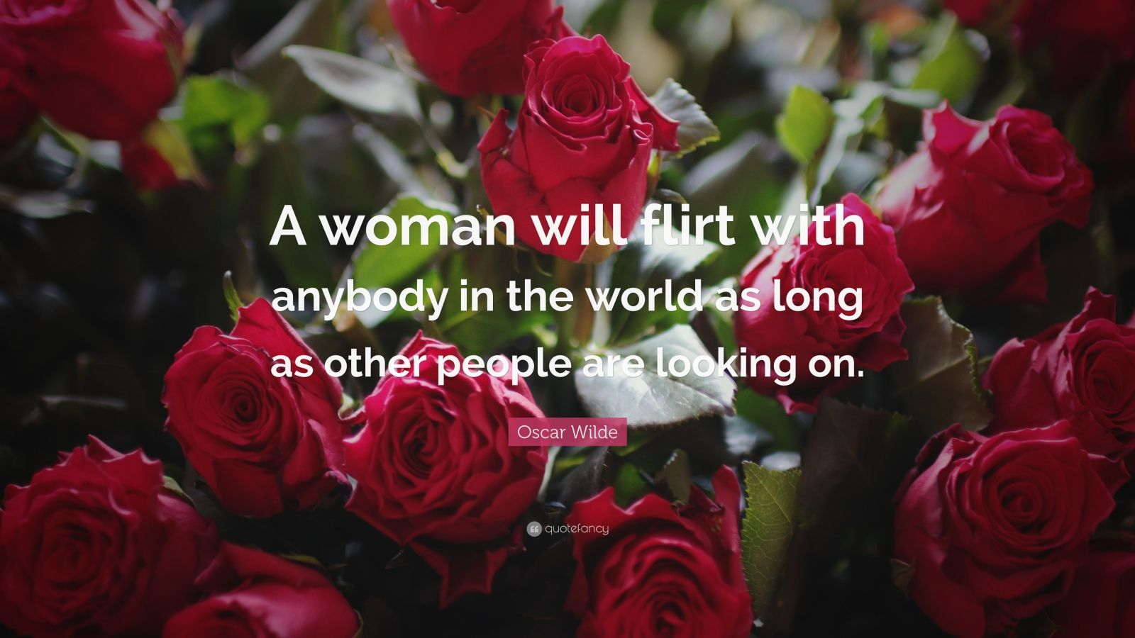 "Oscar Wilde Quote: ""A woman will flirt with anybody in the world as long as other people are looking on."""