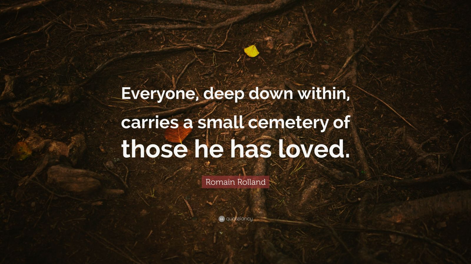 """Romain Rolland Quote: """"Everyone, deep down within, carries a small cemetery of those he has loved."""""""