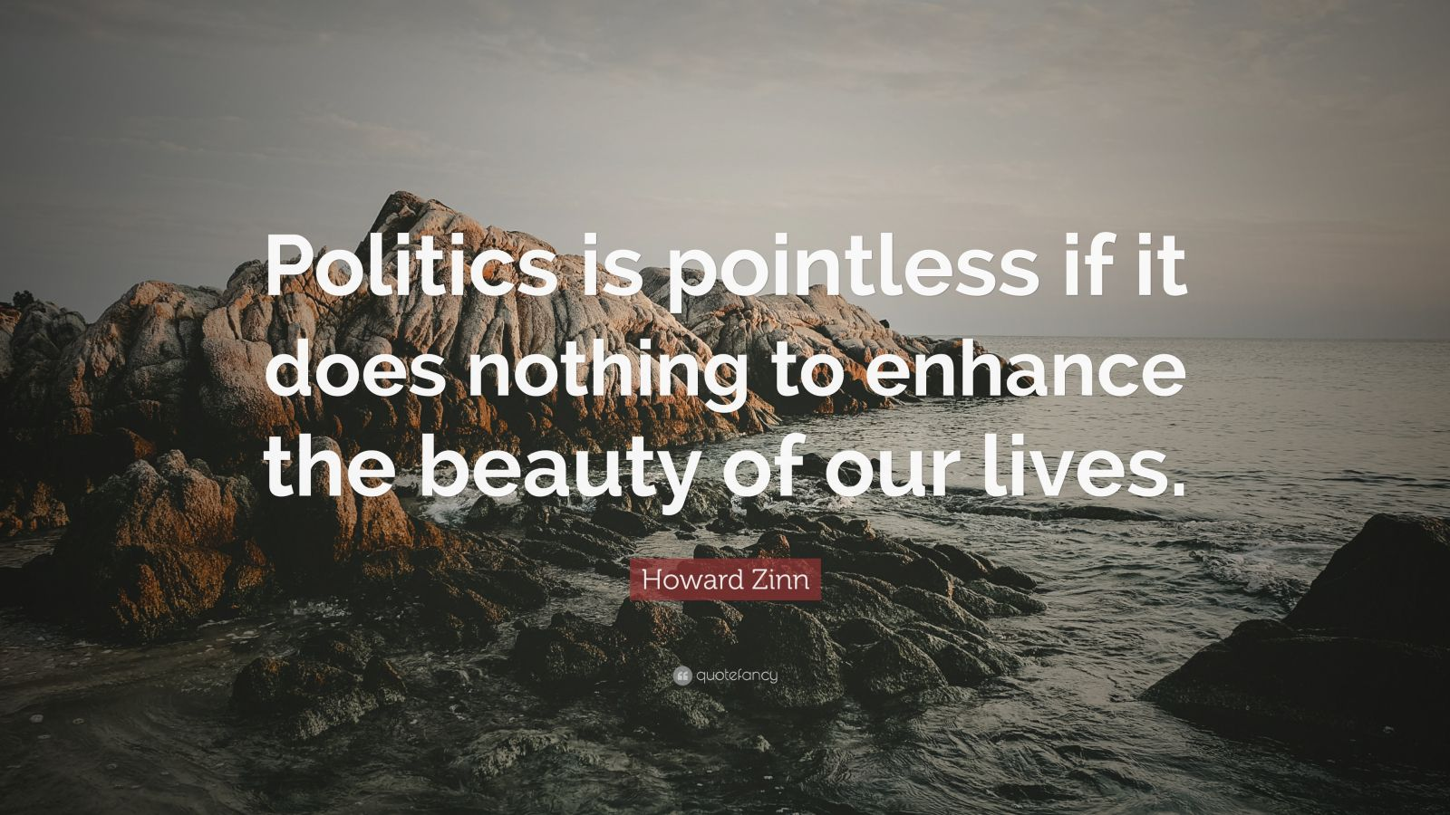 "Howard Zinn Quote: ""Politics is pointless if it does nothing to enhance the beauty of our lives."""