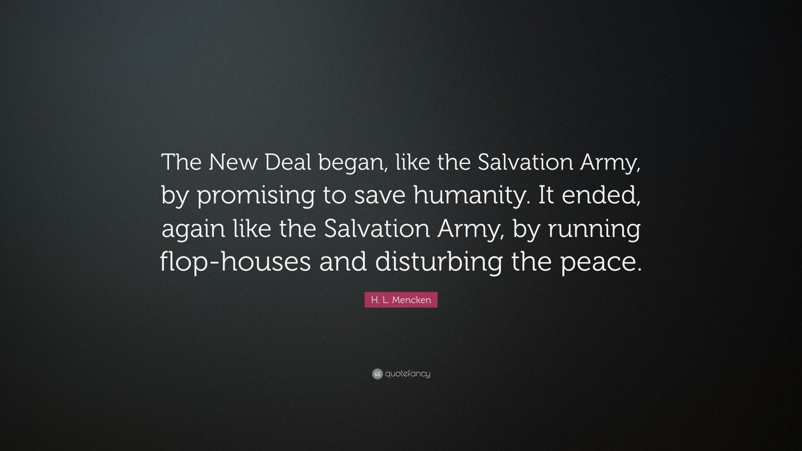 "H. L. Mencken Quote: ""The New Deal began, like the Salvation Army, by promising to save humanity. It ended, again like the Salvation Army, by running flop-houses and disturbing the peace."""