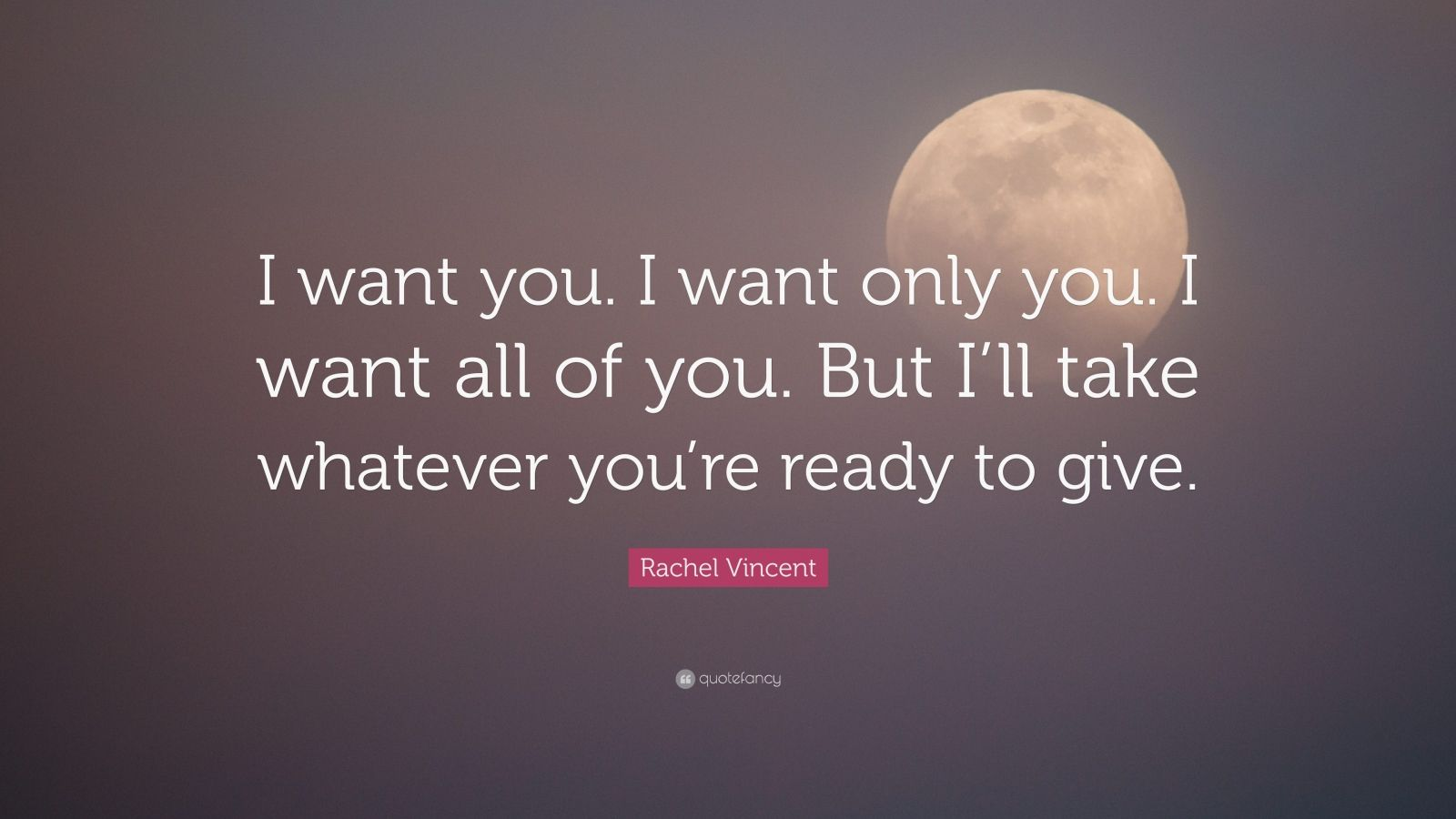 "Rachel Vincent Quote: ""I want you. I want only you. I want all of you. But I'll take whatever you're ready to give."""