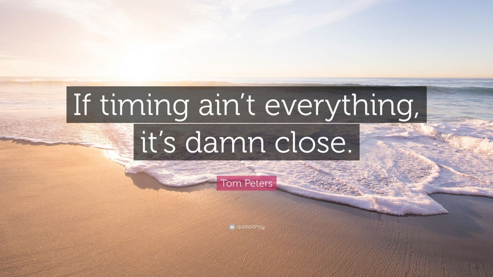 "Tom Peters Quote: ""If timing ain't everything, it's damn close."""